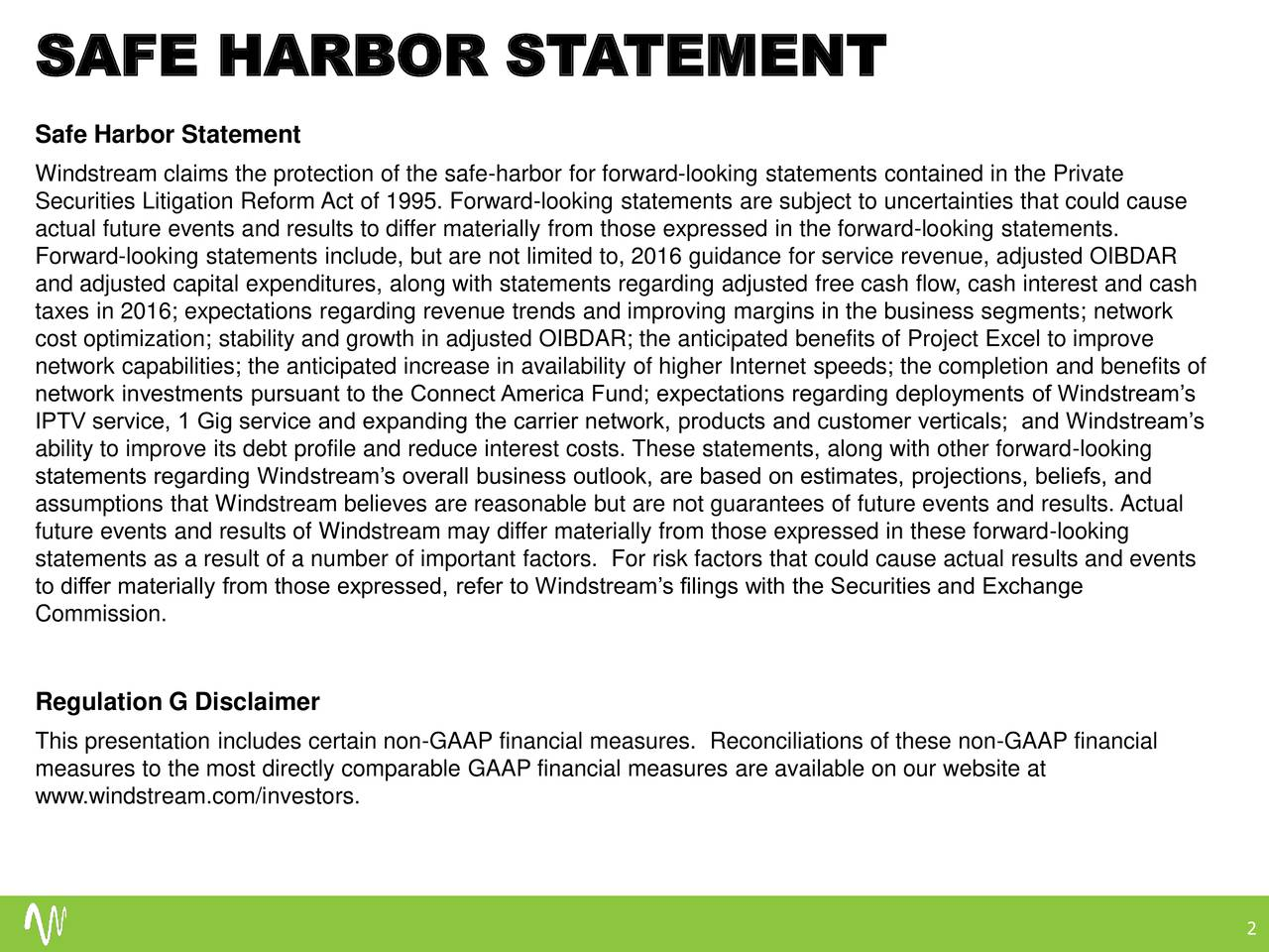 Safe Harbor Statement Windstream claims the protection of the safe-harbor for forward-looking statements contained in the Private Securities Litigation Reform Act of 1995. Forward-looking statements are subject to uncertainties that could cause actual future events and results to differ materially from those expressed in the forward-looking statements. Forward-looking statements include, but are not limited to, 2016 guidance for service revenue, adjusted OIBDAR and adjusted capital expenditures, along with statements regarding adjusted free cash flow, cash interest and cash taxes in 2016; expectations regarding revenue trends and improving margins in the business segments; network cost optimization; stability and growth in adjusted OIBDAR; the anticipated benefits of Project Excel to improve network capabilities; the anticipated increase in availability of higher Internet speeds; the completion and benefits of network investments pursuant to the Connect America Fund; expectations regarding deployments of Windstreams IPTV service, 1 Gig service and expanding the carrier network, products and customer verticals; and Windstreams ability to improve its debt profile and reduce interest costs. These statements, along with other forward-looking statements regarding Windstreams overall business outlook, are based on estimates, projections, beliefs, and assumptions that Windstream believes are reasonable but are not guarantees of future events and results. Actual future events and results of Windstream may differ materially from those expressed in these forward-looking statements as a result of a number of important factors. For risk factors that could cause actual results and events to differ materially from those expressed, refer to Windstreams filings with the Securities and Exchange Commission. Regulation G Disclaimer This presentation includes certain non-GAAP financial measures. Reconciliations of these non-GAAP financial measures to the most directly comparable GAAP f