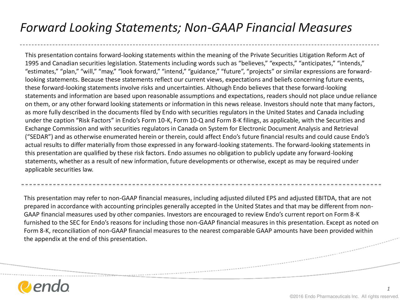 This presentationcontains forward-lookingstatements within the meaning of the Private Securities Litigation Reform Act of 1995 and Canadian securities legislation. Statementsincludingwords such as believes, expects, anticipates, intends, estimates, plan, will, may, look forward, intend, guidance, future,projects or similar expressions are forward- looking statements. Because these statements reflect our current views, expectations and beliefs concerning future events, these forward-lookingstatements involve risks and uncertainties.Although Endo believes that these forward-looking statements and information are based upon reasonable assumptions and expectations, readers should not place undue reliance on them, or any other forward looking statements or informationin this news release. Investors should note that many factors, as more fully described in the documents filed by Endo with securities regulatorsin the United States and Canada including under the caption Risk Factors in Endos Form 10-K, Form 10-Q and Form 8-K filings, as applicable, with the Securities and Exchange Commission and with securities regulatorsin Canada on System for Electronic Document Analysis and Retrieval (SEDAR) and as otherwise enumeratedherein or therein,could affect Endos future financial results and could cause Endos actual results to differmaterially from those expressed in any forward-lookingstatements. The forward-lookingstatements in this presentationare qualifiedby these risk factors. Endo assumes no obligation to publiclyupdate any forward-looking statements, whether as a result of new information,future developments or otherwise, except as may be requiredunder applicable securities law. This presentationmay refer to non-GAAP financial measures, includingadjusteddiluted EPS and adjusted EBITDA, that are not preparedin accordance with accounting principles generally accepted in the United States and that may be differentfrom non- GAAP financial measures used by other companies. Inve