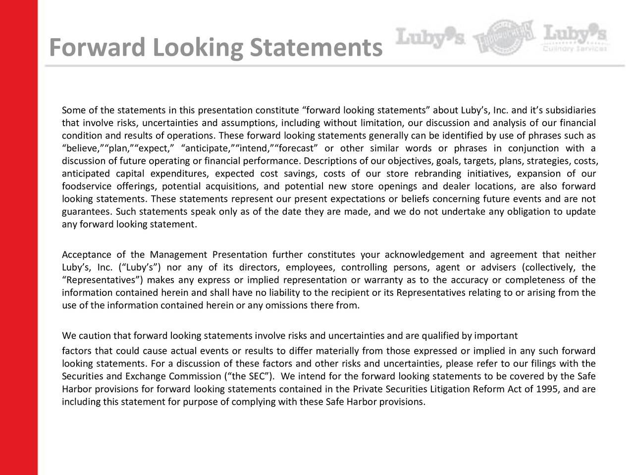 Some of the statements in this presentation constitute forward looking statements about Lubys, Inc. and its subsidiaries that involve risks, uncertainties and assumptions, including without limitation, our discussion and analysis of our financial condition and results of operations. These forward looking statements generally can be identified by use of phrases such as believe,plan,expect, anticipate,intend,forecast or other similar words or phrases in conjunction with a discussion of future operating or financial performance. Descriptions of our objectives, goals, targets, plans, strategies, costs, anticipated capital expenditures, expected cost savings, costs of our store rebranding initiatives, expansion of our foodservice offerings, potential acquisitions, and potential new store openings and dealer locations, are also forward looking statements. These statements represent our present expectations or beliefs concerning future events and are not guarantees. Such statements speak only as of the date they are made, and we do not undertake any obligation to update any forward looking statement. Acceptance of the Management Presentation further constitutes your acknowledgement and agreement that neither Lubys, Inc. (Lubys) nor any of its directors, employees, controlling persons, agent or advisers (collectively, the Representatives) makes any express or implied representation or warranty as to the accuracy or completeness of the information contained herein and shall have no liability to the recipient or its Representatives relating to or arising from the use of the information contained herein or any omissions there from. We caution that forward looking statements involve risks and uncertainties and are qualifiedby important factors that could cause actual events or results to differ materially from those expressed or implied in any such forward looking statements. For a discussion of these factors and other risks and uncertainties, please refer to our filings with t