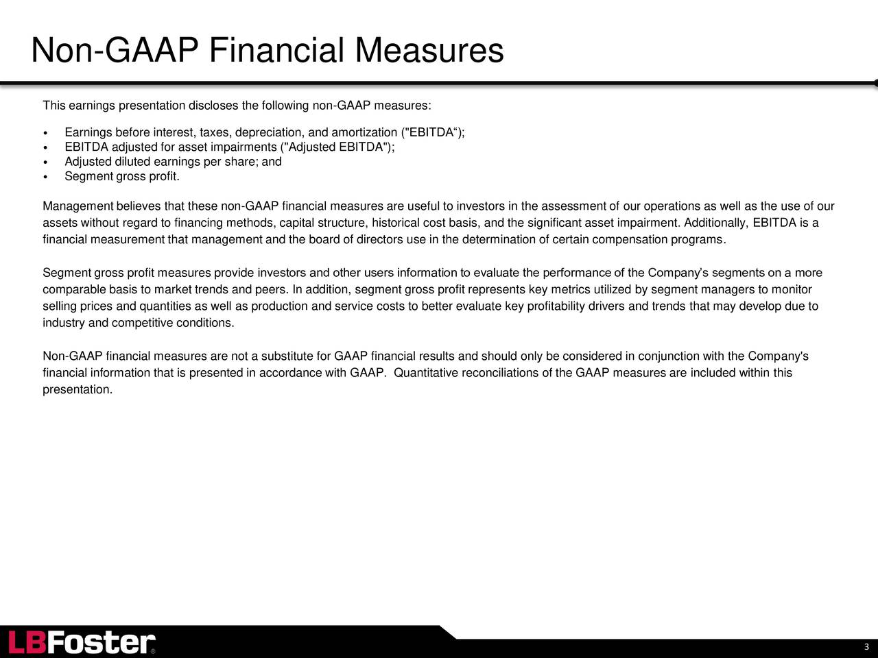 """This earnings presentation discloses the following non-GAAP measures: Earnings before interest, taxes, depreciation, and amortization (""""EBITDA); EBITDA adjusted for asset impairments (""""Adjusted EBITDA""""); Adjusted diluted earnings per share; and Segment gross profit. Management believes that these non-GAAP financial measures are useful to investors in the assessment of our operations as well as the use of our assets without regard to financing methods, capital structure, historical cost basis, and the significant asset impairment. Additionally, EBITDA is a financial measurement that management and the board of directors use in the determination of certain compensation programs. Segment gross profit measures provide investors and other users information to evaluate the performance of the Companys segments on a more comparable basis to market trends and peers. In addition, segment gross profit represents key metrics utilized by segment managers to monitor selling prices and quantities as well as production and service costs to better evaluate key profitability drivers and trends that may develop due to industry and competitive conditions. Non-GAAP financial measures are not a substitute for GAAP financial results and should only be considered in conjunction with the Company's financial information that is presented in accordance with GAAP. Quantitative reconciliations of the GAAP measures are included within this presentation. 3"""