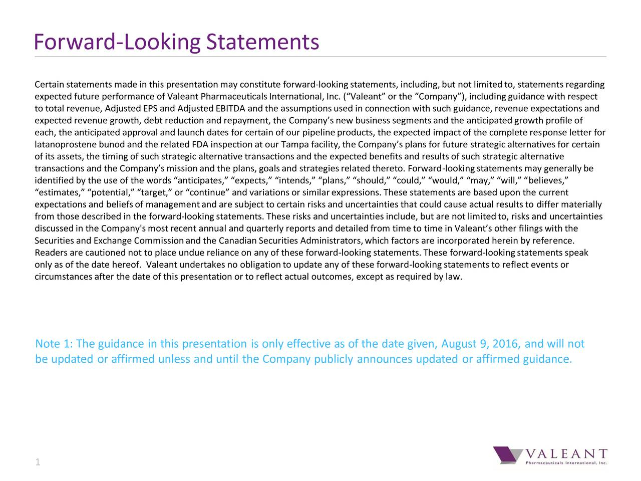Certainstatements madein this presentationmay constitute forward-lookingstatements, including,but not limitedto, statementsregarding expected future performance of Valeant PharmaceuticalsInternational,Inc. (Valeant or the Company), includingguidancewith respect to total revenue, AdjustedEPS and AdjustedEBITDA and the assumptionsused in connection with such guidance, revenue expectationsand expected revenue growth, debt reduction and repayment, the Companysnew businesssegmentsand the anticipatedgrowth profileof each, the anticipated approval and launch dates for certain of our pipelineproducts, the expected impactof the completeresponse letter for latanoprostene bunod and the related FDA inspectionat our Tampa facility,the Companysplans for future strategicalternativesfor certain of its assets, the timing of such strategic alternativetransactionsand the expected benefitsand resultsof such strategic alternative transactions and the Companysmissionand the plans, goalsand strategiesrelated thereto. Forward-lookingstatementsmay generallybe identifiedby the use of the words anticipates, expects, intends, plans, should, could, would, may, will, believes, estimates, potential, target, or continue and variationsor similarexpressions.These statements are based upon the current expectationsand beliefsof managementand are subject to certain risksand uncertaintiesthat could cause actual resultsto differ materially from those described in the forward-lookingstatements. These risks and uncertaintiesinclude, but are not limitedto, risksand uncertainties discussedin the Company'smostrecent annual and quarterly reports and detailedfrom timeto timein Valeants other filingswith the Securitiesand Exchange Commissionand the CanadianSecuritiesAdministrators,which factors are incorporated herein by reference. Readers are cautioned not to place undue relianceon any of these forward-looking statements.These forward-lookingstatementsspeak only as of the date hereof. Valeant undertakesno oblig