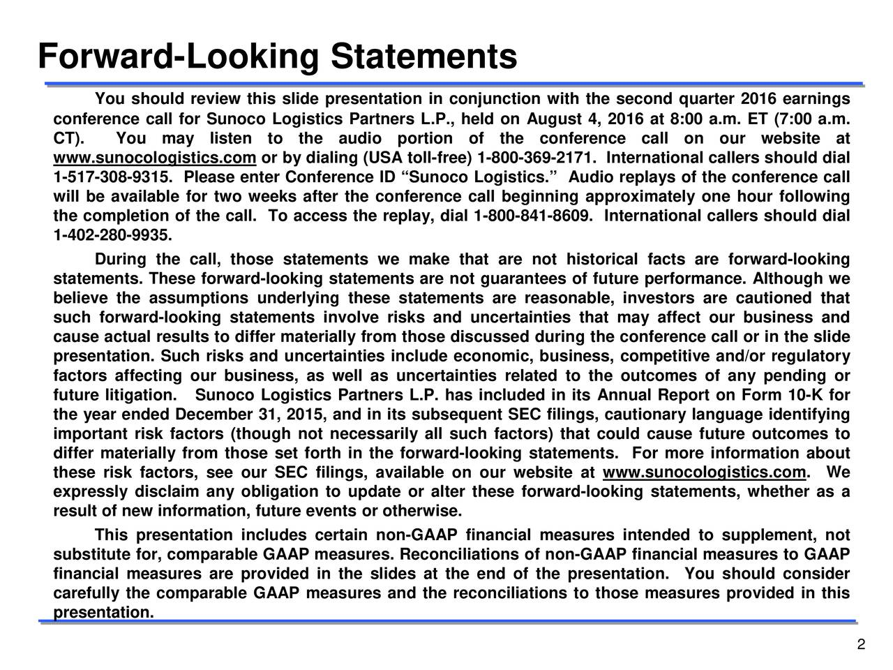 You should review this slide presentation in conjunction with the second quarter 2016 earnings conference call for Sunoco Logistics Partners L.P., held on August 4, 2016 at 8:00 a.m. ET (7:00 a.m. CT). You may listen to the audio portion of the conference call on our website at www .sunocologistics.com or by dialing (USA toll-free) 1-800-369-2171. International callers should dial 1-517-308-9315. Please enter Conference ID Sunoco Logistics. Audio replays of the conference call will be available for two weeks after the conference call beginning approximately one hour following the completion of the call. To access the replay, dial 1-800-841-8609. International callers should dial 1-402-280-9935. During the call, those statements we make that are not historical facts are forward-looking statements. These forward-looking statements are not guarantees of future performance. Although we believe the assumptions underlying these statements are reasonable, investors are cautioned that such forward-looking statements involve risks and uncertainties that may affect our business and cause actual results to differ materially from those discussed during the conference call or in the slide presentation. Such risks and uncertainties include economic, business, competitive and/or regulatory factors affecting our business, as well as uncertainties related to the outcomes of any pending or future litigationSunoco Logistics Partners L.P. has included in its Annual Report on Form 10-K for the year ended December 31, 2015, and in its subsequent SEC filings, cautionary language identifying important risk factors (though not necessarily all such factors) that could cause future outcomes to differ materially from those set forth in the forward-looking statements. For more information about these risk factors, see our SEC filings, available on our website at www.sunocologistics.com. We expressly disclaim any obligation to update or alter these forward-looking statements, whether as a result