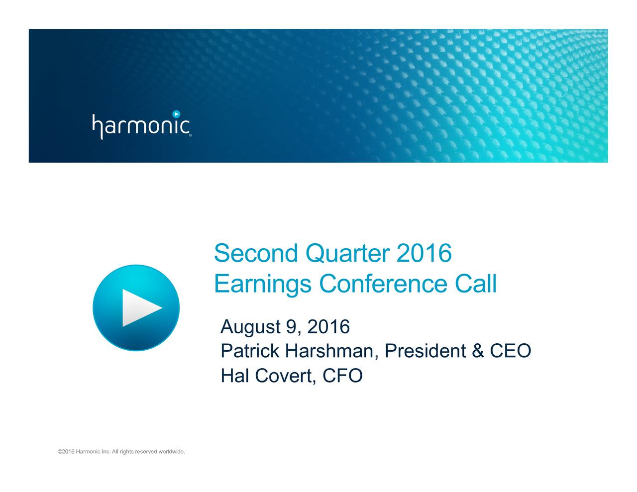 Earnings Conference Call August 9, 2016 Patrick Harshman, President & CEO Hal Covert, CFO 2016 Harmonic Inc. All rights reserved worldwide.