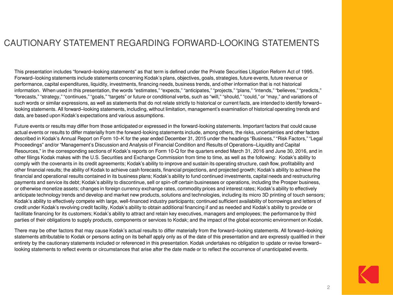This presentation includes forwardlooking statements as that term is defined under the Private Securities Litigation Reform Act of 1995. Forwardlooking statements include statements concerning Kodaksplans, objectives, goals, strategies,future events, future revenue or performance, capital expenditures, liquidity, investments, financing needs, business trends, and other information that is not historical information. Whenused in this presentation, the words estimates, expects, anticipates, projects, plans, intends, believes, predicts, forecasts, strategy, continues,goals, targets or future or conditional verbs, such as will, should, could, or may, and variations of such words or similar expressions, as well as statements that do not relate strictly to historical or current facts, are intended to identify forward looking statements. All forwardlooking statements, including, without limitation, managements examination of historical operating trends and data, are based upon Kodaks expectations and various assumptions. Future events or results may differ from those anticipated or expressed in the forward-looking statements. Important factors that could cause actual events or results to differ materially from the forward-looking statements include, among others, the risks, uncertainties and other factors described in Kodaks Annual Report on Form 10K for the year ended December31, 2015under the headings Business, Risk Factors, Legal Proceedings and/or Managements Discussionand Analysis of Financial Condition and Results of OperationsLiquidityand Capital Resources, in the corresponding sections of Kodaks reports on Form 10-Q for the quarters ended March 31, 2016 and June 30, 2016, and in other filings Kodak makes with the U.S. Securities and Exchange Commission from time to time, as well as the following: Kodaks ability to comply with the covenants in its credit agreements; Kodaks ability to improve and sustain its operating structure, cash flow,profitability and other fina