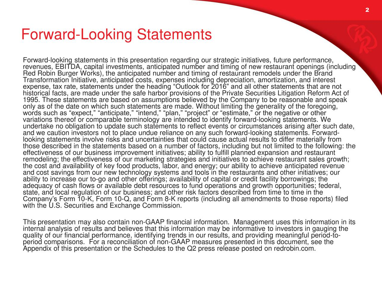 Forward-Looking Statements Forward-looking statements in this presentation regarding our strategic initiatives, future performance, revenues, EBITDA, capital investments, anticipated number and timing of new restaurant openings (including Red Robin Burger Works), the anticipated number and timing of restaurant remodels under the Brand Transformation Initiative, anticipated costs, expenses including depreciation, amortization, and interest expense, tax rate, statements under the heading Outlook for 2016 and all other statements that are not historical facts, are made under the safe harbor provisions of the Private Securities Litigation Reform Act of 1995. These statements are based on assumptions believed by the Company to be reasonable and speak only as of the date on which such statements are made. Without limiting the generality of the foregoing, words such as expect, anticipate, intend, plan, project or estimate, or the negative or other variations thereof or comparable terminology are intended to identify forward-looking statements. We undertake no obligation to update such statements to reflect events or circumstances arising after such date, and we caution investors not to place undue reliance on any such forward-looking statements. Forward- looking statements involve risks and uncertainties that could cause actual results to differ materially from those described in the statements based on a number of factors, including but not limited to the following: the effectiveness of our business improvement initiatives; ability to fulfill planned expansion and restaurant remodeling; the effectiveness of our marketing strategies and initiatives to achieve restaurant sales growth; the cost and availability of key food products, labor, and energy; our ability to achieve anticipated revenue and cost savings from our new technology systems and tools in the restaurants and other initiatives; our ability to increase our to-go and other offerings; availability of capital or c