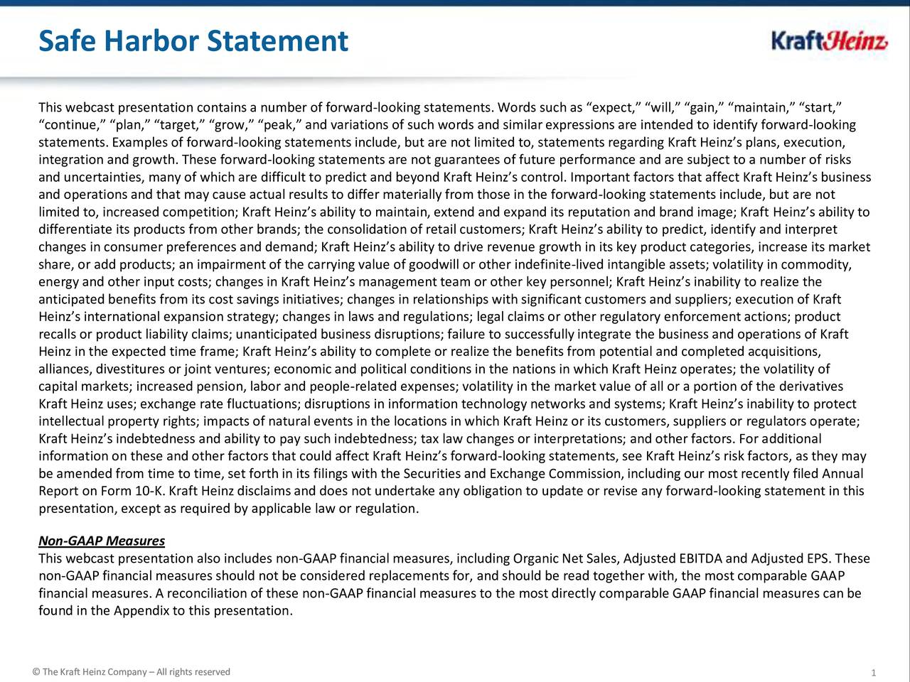 This webcast presentation contains a number of forward-looking statements. Words such as expect, will, gain, maintain, start, continue, plan, target, grow, peak, and variations of such words and similar expressions are intended to identify forward-looking statements. Examples of forward-looking statements include, but are not limited to, statements regarding Kraft Heinzs plans, execution, integration and growth. These forward-looking statements are not guarantees of future performance and are subject to a number of risks and uncertainties, many of which are difficult to predict and beyond Kraft Heinzs control. Important factors that affect Kraft Heinzs business and operations and that may cause actual results to differ materially from those in the forward-looking statements include, but are not limited to, increased competition; Kraft Heinzs ability to maintain, extend and expand its reputation and brand image; Kraft Heinzs ability to differentiate its products from other brands; the consolidation of retail customers; Kraft Heinzs ability to predict, identify and interpret changes in consumer preferences and demand; Kraft Heinzs ability to drive revenue growth in its key product categories, increase its market share, or add products; an impairment of the carrying value of goodwill or other indefinite-lived intangible assets; volatility in commodity, energy and other input costs; changes in Kraft Heinzs management team or other key personnel; Kraft Heinzs inability to realize the anticipated benefits from its cost savings initiatives; changes in relationships with significant customers and suppliers; execution of Kraft Heinzs international expansion strategy; changes in laws and regulations; legal claims or other regulatory enforcement actions; product recalls or product liability claims; unanticipated business disruptions; failure to successfully integrate the business and operations of Kraft Heinz in the expected time frame; Kraft Heinzs ability to complete or realize the benefits from potential and completed acquisitions, alliances, divestitures or joint ventures; economic and political conditions in the nations in which Kraft Heinz operates; the volatility of capital markets; increased pension, labor and people-related expenses; volatility in the market value of all or a portion of the derivatives Kraft Heinz uses; exchange rate fluctuations; disruptions in information technology networks and systems; Kraft Heinzs inability to protect intellectual property rights; impacts of natural events in the locations in which Kraft Heinz or its customers, suppliers or regulators operate; Kraft Heinzs indebtedness and ability to pay such indebtedness; tax law changes or interpretations; and other factors. For additional information on these and other factors that could affect Kraft Heinzs forward-looking statements, see Kraft Heinzs risk factors, as they may be amended from time to time, set forth in its filings with the Securities and Exchange Commission,including our most recently filed Annual Report on Form 10-K. Kraft Heinz disclaims and does not undertake any obligation to update or revise any forward-looking statement in this presentation, except as required by applicable law or regulation. Non-GAAP Measures This webcast presentation also includes non-GAAP financial measures, including Organic Net Sales, Adjusted EBITDA and Adjusted EPS. These non-GAAP financial measures should not be considered replacements for, and should be read together with, the most comparable GAAP financial measures. A reconciliation of these non-GAAP financial measures to the most directly comparable GAAP financial measures can be found in the Appendix to this presentation. TheKraffHenz Company Allghts eseved