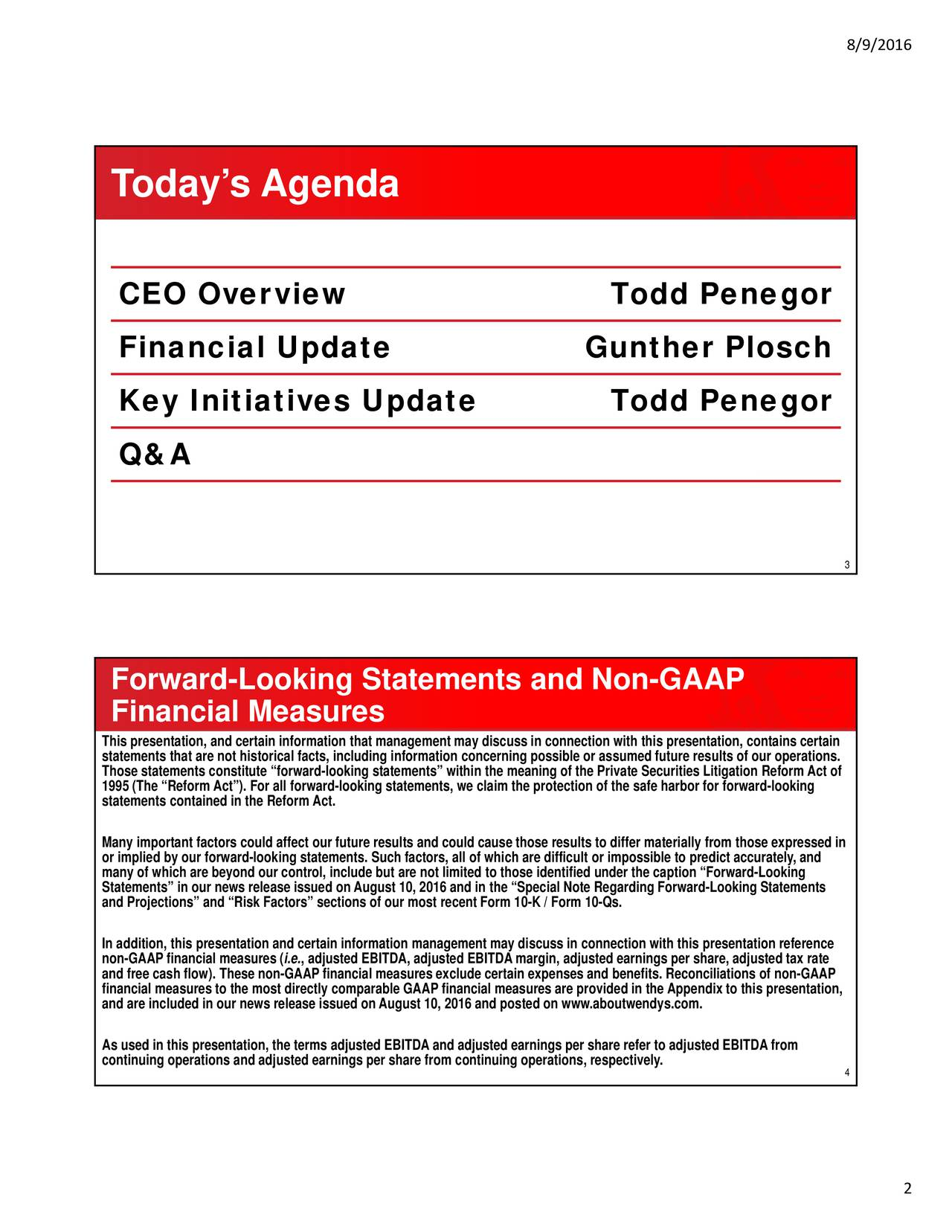 Todays Agenda CEO Overview Todd Penegor Financial Update Gunther Plosch Key Initiatives Update Todd Penegor Q&A 3 Forward-Looking Statements and Non-GAAP Financial Measures This presentation, and certain information that management may discuss in connection with this presentation, contains certain Those statements constitute forward-looking statements within the meaning of the Private Securities Litigation Reform Act ofs. 1995 (The Reform Act). For all forward-looking statements, we claim the protection of the safe harbor for forward-looking statements contained in the Reform Act. Many important factors could affect our future results and could cause those results to differ materially from those expressed in or implied by our forward-looking statements. Such factors, all of which are difficult or impossible to predict accurately, and Statements in our news release issued on August 10, 2016 and in the Special Note Regarding Forward-Looking Statementsg and Projections and Risk Factors sections of our most recent Form 10-K / Form 10-Qs. In addition, this presentation and certain information management may discuss in connection with this presentation reference non-GAAP financial measures (i.e., adjusted EBITDA, adjusted EBITDA margin, adjusted earnings per share, adjusted tax rate and free cash flow). These non-GAAP financial measures exclude certain expenses and benefits. Reconciliations of non-GAAP and are included in our news release issued on August 10, 2016 and posted on www.aboutwendys.com.pendix to this presentation, continuing operations and adjusted earnings per share from continuing operations, respectively.o adjusted EBITDA from 4 2