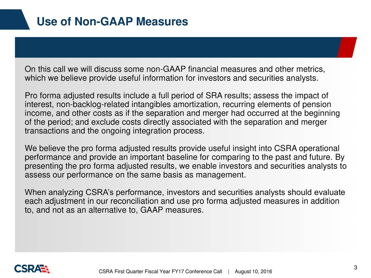 On this call we will discuss some non-GAAP financial measures and other metrics, which we believe provide useful information for investors and securities analysts. Pro forma adjusted results include a full period of SRA results; assess the impact of interest, non-backlog-related intangibles amortization, recurring elements of pension income, and other costs as if the separation and merger had occurred at the beginning of the period; and exclude costs directly associated with the separation and merger transactions and the ongoing integration process. We believe the pro forma adjusted results provide useful insight into CSRA operational performance and provide an important baseline for comparing to the past and future. By presenting the pro forma adjusted results, we enable investors and securities analysts to assess our performance on the same basis as management. When analyzing CSRAs performance, investors and securities analysts should evaluate each adjustment in our reconciliation and use pro forma adjusted measures in addition to, and not as an alternative to, GAAP measures. CSRA First Quarter Fiscal Year FY17 Co|fAugust 10, 2016 3
