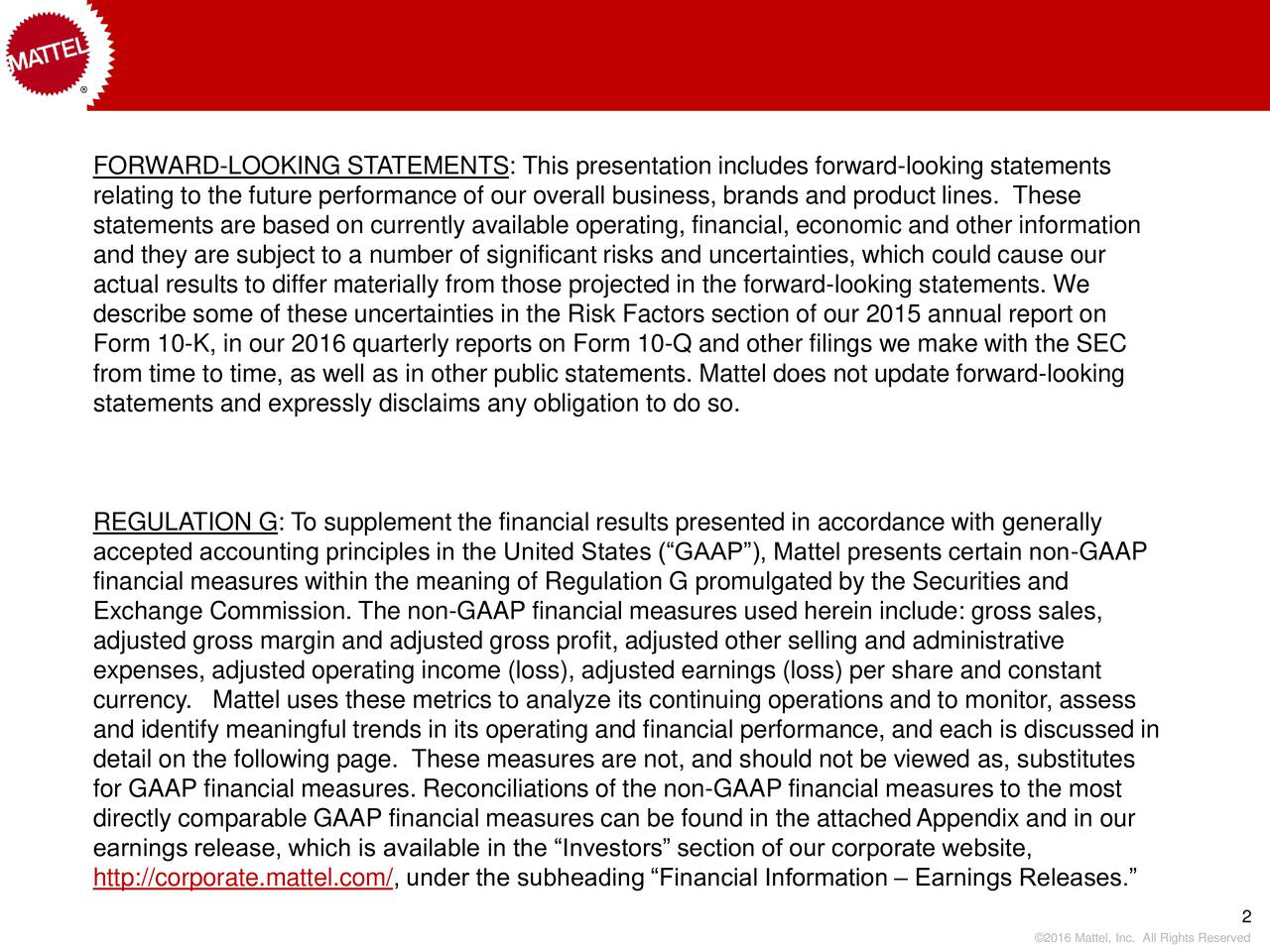 relating to the future performance of our overall business, brands and product lines. These statements are based on currently available operating, financial, economic and other information and they are subject to a number of significant risks and uncertainties, which could cause our actual results to differ materially from those projected in the forward-looking statements. We describe some of these uncertainties in the Risk Factors section of our 2015 annual report on Form 10-K, in our 2016 quarterly reports on Form 10-Q and other filings we make with the SEC from time to time, as well as in other public statements. Mattel does not update forward-looking statements and expressly disclaims any obligation to do so. REGULATION G: To supplement the financial results presented in accordance with generally accepted accounting principles in the United States (GAAP), Mattel presents certain non-GAAP financial measures within the meaning of Regulation G promulgated by the Securities and Exchange Commission. The non-GAAP financial measures used herein include: gross sales, adjusted gross margin and adjusted gross profit, adjusted other selling and administrative expenses, adjusted operating income (loss), adjusted earnings (loss) per share and constant currency. Mattel uses these metrics to analyze its continuing operations and to monitor, assess and identify meaningful trends in its operating and financial performance, and each is discussed in detail on the following page. These measures are not, and should not be viewed as, substitutes for GAAP financial measures. Reconciliations of the non-GAAP financial measures to the most directly comparable GAAP financial measures can be found in the attachedAppendix and in our earnings release, which is available in the Investors section of our corporate website, http://corporate.mattel.com/, under the subheading Financial Information  Earnings Releases. 2