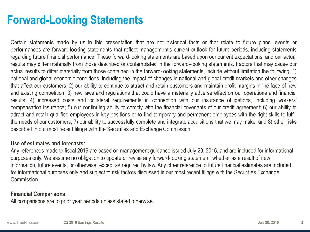 Certain statements made by us in this presentation that are not historical facts or that relate to future plans, events or performances are forward-looking statements that reflect managements current outlook for future periods, including statements regarding future financial performance. These forward-looking statements are based upon our current expectations, and our actual results may differ materially from those described or contemplated in the forwardlooking statements. Factors that may cause our actual results to differ materially from those contained in the forward-looking statements, include without limitation the following: 1) national and global economic conditions, including the impact of changes in national and global credit markets and other changes that affect our customers; 2) our ability to continue to attract and retain customers and maintain profit margins in the face of new and existing competition; 3) new laws and regulations that could have a materially adverse effect on our operations and financial results; 4) increased costs and collateral requirements in connection with our insurance obligations, including workers compensation insurance; 5) our continuing ability to comply with the financial covenants of our credit agreement; 6) our ability to attract and retain qualified employees in key positions or to find temporary and permanent employees with the right skills to fulfill the needs of our customers; 7) our ability to successfully complete and integrate acquisitions that we may make; and 8) other risks described in our most recent filings with the Securities and Exchange Commission. Use of estimates and forecasts: Any references made to fiscal 2016 are based on management guidance issued July 20, 2016, and are included for informational purposes only. We assume no obligation to update or revise any forward-looking statement, whether as a result of new information, future events, or otherwise, except as required by law.Any other reference to 