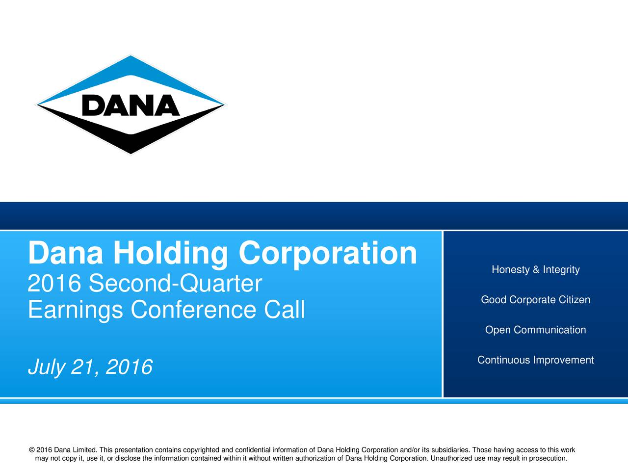 Honesty & Integrity 2016 Second-Quarter Good Corporate Citizen Earnings Conference Call Open Communication Continuous Improvement July 21, 2016 Dana 2016 copy it, use it, or disclose the information contained within it without written authorization of Dana Holding Corporation. Unauthorized use may result in prosecution.