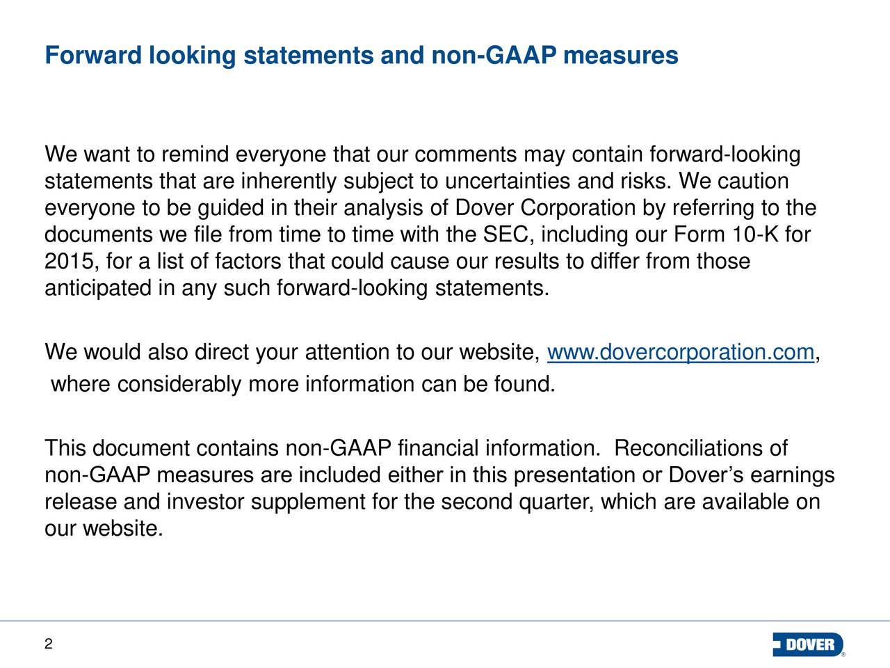 Forward looking statements and non-GAAP measures We want to remind everyone that our comments may contain forward-looking statements that are inherently subject to uncertainties and risks. We caution everyone to be guided in their analysis of Dover Corporation by referring to the documents we file from time to time with the SEC, including our Form 10-K for 2015, for a list of factors that could cause our results to differ from those anticipated in any such forward-looking statements. We would also direct your attention to our website, www.dovercorporation.com, where considerably more information can be found. This document contains non-GAAP financial information. Reconciliations of non-GAAP measures are included either in this presentation or Dovers earnings release and investor supplement for the second quarter, which are available on our website. 2
