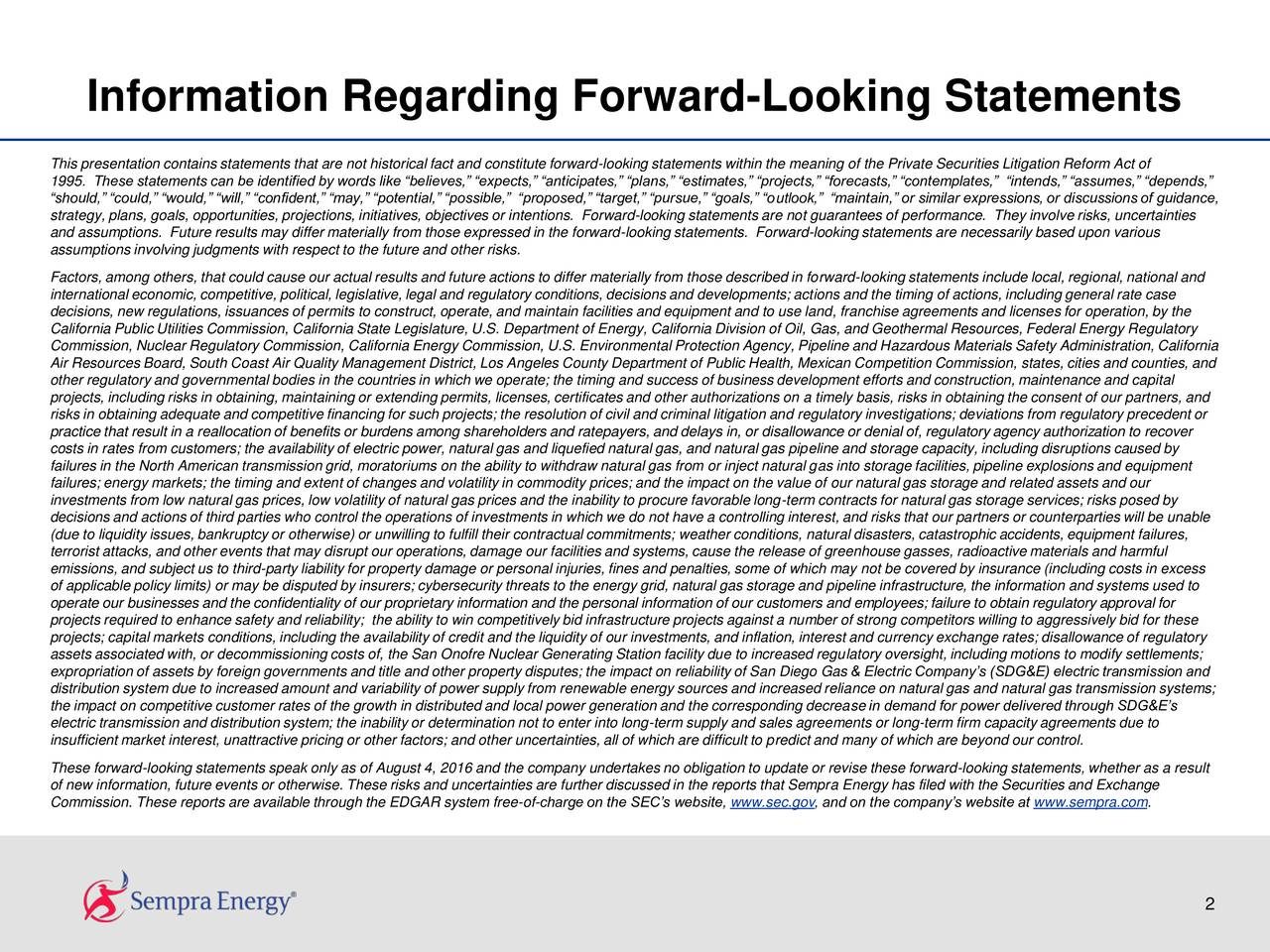 This presentation contains statements that are not historical fact and constitute forward-looking statements within the meaning of the Private Securities Litigation Reform Act of 1995. These statements can be identified by words like believes, expects, anticipates, plans, estimates, projects, forecasts, contemplates, intends, assumes, depends, should, could, would, will, confident, may, potential, possible, proposed, target, pursue, goals, outlook, maintain, or similar expressions, or discussions of guidance, strategy, plans, goals, opportunities, projections, initiatives, objectives or intentions. Forward-looking statements are not guarantees of performance. They involve risks, uncertainties and assumptions. Future results may differ materially from those expressed in the forward-looking statements. Forward-looking statements are necessarily based upon various assumptions involving judgments with respect to the future and other risks. Factors, among others, that could cause our actual results and future actions to differ materially from those described in forward-looking statements include local, regional, national and international economic, competitive, political, legislative, legal and regulatory conditions, decisions and developments; actions and the timing of actions, including general rate case decisions, new regulations, issuances of permits to construct, operate, and maintain facilities and equipment and to use land, franchise agreements and licenses for operation, by the California Public Utilities Commission, California State Legislature, U.S. Department of Energy, California Division of Oil, Gas, and Geothermal Resources, Federal Energy Regulatory Commission, Nuclear Regulatory Commission, California Energy Commission, U.S. Environmental Protection Agency, Pipeline and Hazardous Materials Safety Administration, California Air Resources Board, South Coast Air Quality Management District, Los Angeles County Department of Public Health, Mexican Competition 