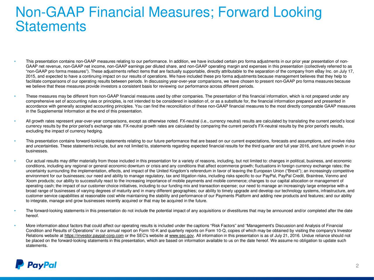 Statements This presentation contains non-GAAP measures relating to our performance. Inaddition, we have included certain pro forma adjustments in our prior year presentation of non- GAAP net revenue, non-GAAP net income, non-GAAP earnings per diluted share, and non-GAAP operating margin and expenses in this presentation (collectively referred to as non-GAAP pro forma measures).These adjustments reflect items that are factually supportable, directly attributable to the separation of the company from eBay Inc.on July 17, 2015, and expected to have a continuing impact on our results of operations. We have included these pro forma adjustments because management believes that they help to facilitate comparisons of our operating results between periods.In discussing year-over-year comparisons, we have chosen to present non-GAAP pro forma measures because we believe that these measures provide investors a consistent basis for reviewing our performance across different periods. These measures may be different from non-GAAP financial measures used by other companies. The presentation of this financial information, which is not prepared under any comprehensive set of accounting rules or principles, is not intended to be considered in isolation of, or as a substitute for, the financial information prepared and presented in accordance with generally accepted accounting principles. You can find the reconciliation of these non-GAAP financial measures to the most directly comparable GAAP measures in the Supplemental Information at the end of this presentation. All growth rates represent year-over-year comparisons, except as otherwise noted. FX-neutral (i.e., currency neutral) results are calculated by translating the current periods local currency results by the prior periods exchange rate. FX-neutral growth rates are calculated by comparing the current period's FX-neutral results by the prior period's results, excluding the impact of currency hedging. This presentation contains 