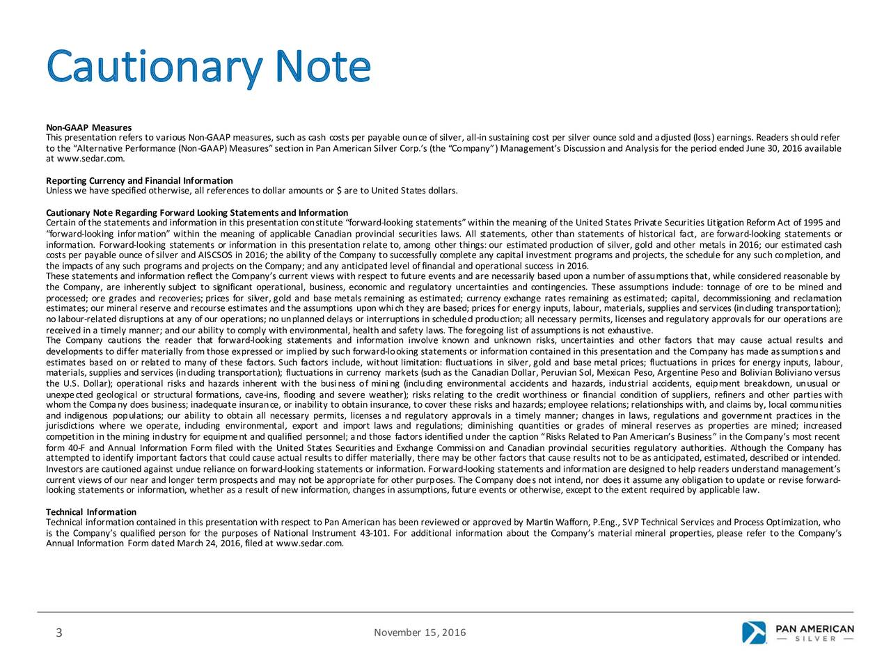 Non-GAAP Measures This presentationrefers to various Non-GAAP measures,suchas cash costsper payableounceofsilver,all-in sustainingcostper silver ouncesoldand (loss)earnings. Readersshouldrefer to the AlternativePerformance(Non-GAAP)Measures sectionin PanAmerican Silver Corp.s (theCompany)Managements Discussion and Analysis forthe periodended June 30, 2016 available at www.sedar.com. Reporting Currencyand Financial Information Unless we have specified otherwise, all references to dollar amounts or $ are to United States dollars. CautionaryNoteRegarding Forward LookingStatements and Information Certainofthe statementsand information in this presentationconstituteforward-looking statementswithin the meaningofthe UnitedStates PrivateSecurities LitigationReformAct of1995 and forward-looking information within the meaningof applicable Canadianprovincial securities laws. All statementso,therthan statements of historical fact, are forward-looking statements or information. Forward-looking statements or information in this presentationrelate to, among otherthings: our estimated productionof silver,gold and other metalsin 2016; our estimated cash costsper payableounceof silver and AISCSOS in 2016; the ability ofthe Companyto successfullycompleteany capitalinvestment programsand projects,the scheduleforany suchcompletion,and These statementsand information reflect the Companys currentviews with respect to futureevents and are necessarilybasedupona numberofassumptions that, while consideredreasonable by the Company,are inherently subject to significant operational,business, economic and regulatory uncertaintiesand contingencie.sThese assumptions include: tonnage of ore to be minedand estimates; our mineralreserve and recourse estimates and the assumptions uponwhich they are based;pricesfor energy inputs, labour, materials,suppliesand services(includingtransportation) ; no labour-related disruptionsat any ofour operations; no unplanneddelaysor interruptions in scheduledproductio