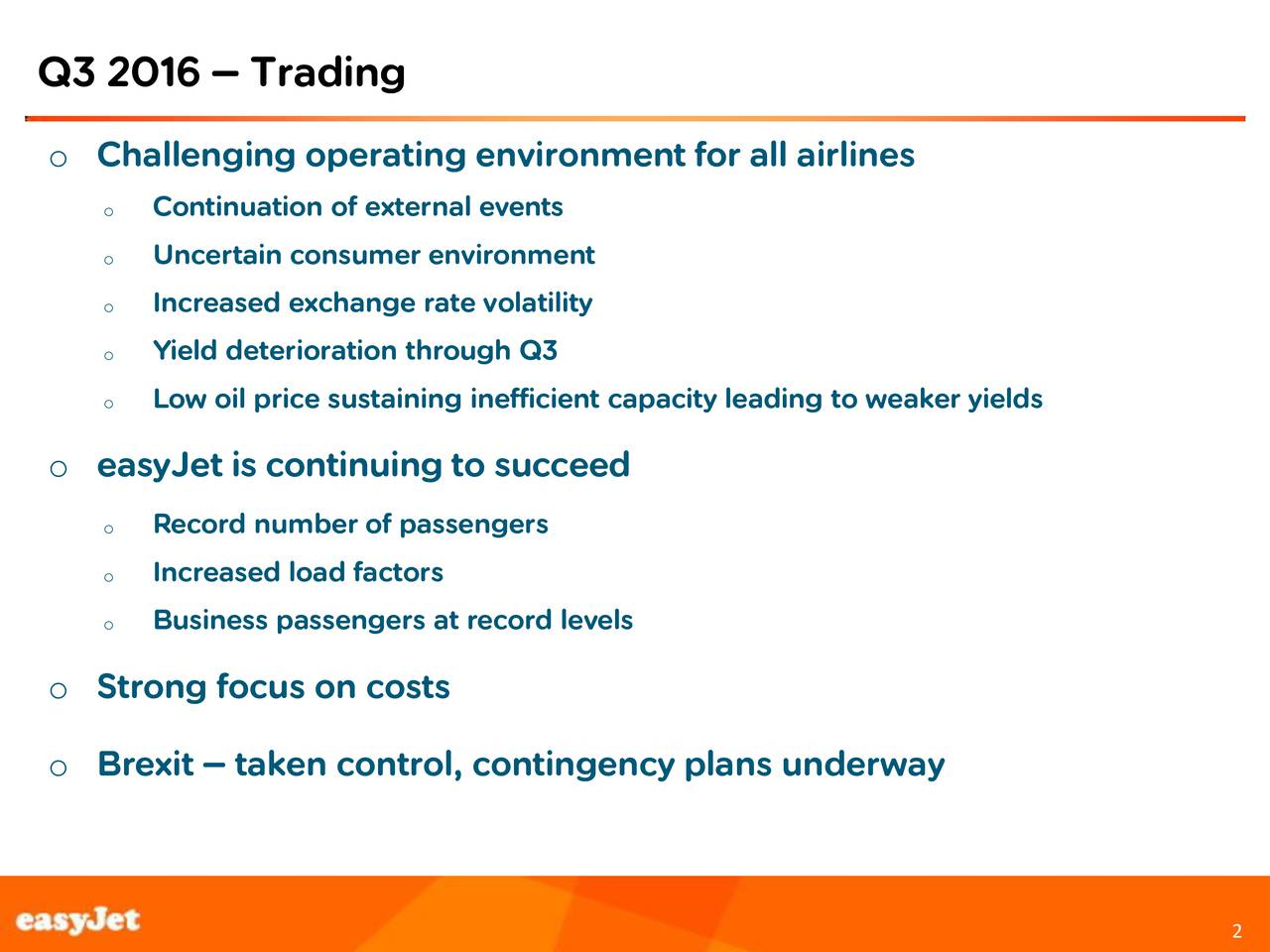 o Challenging operating environment for all airlines o Continuation of external events o Uncertain consumer environment o Increased exchange rate volatility o Yield deterioration through Q3 o Low oil price sustaining inefficient capacity leading to weaker yields o easyJet is continuing to succeed o Record number of passengers o Increased load factors o Business passengers at record levels o Strong focus on costs Footer box on intersect of lines line h=8.03 9 and v=8.75 with font 10pt Arial not bold o Brexit  taken control, contingency plans underway 2 2
