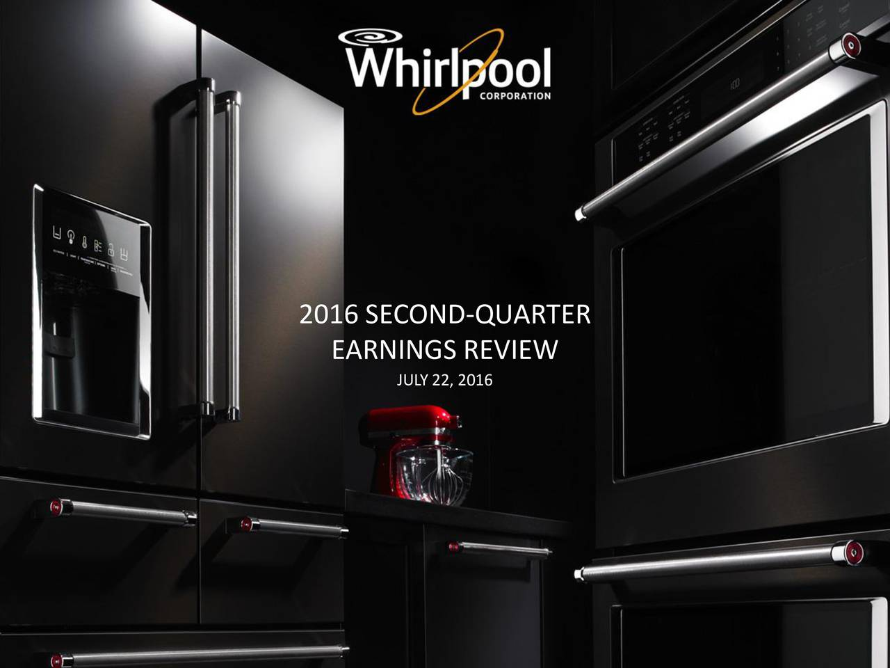 EARNINGS REVIEW JULY 22, 2016 0SECOND-QUARTEREARNINGS PRESENTATION 2016   WHIRLPOOL CORPORATION