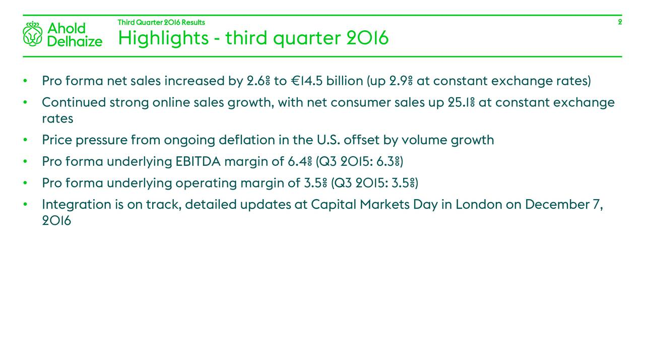 Highlights - third quarter 2016 Pro forma net sales increased by 2.6% to 14.5 billion (up 2.9% at constant exchange rates) Continued strong online sales growth, with net consumer sales up 25.1% at constant exchange rates Price pressure from ongoing deflation in the U.S. offset by volume growth Pro forma underlying EBITDA margin of 6.4% (Q3 2015: 6.3%) Pro forma underlying operating margin of 3.5% (Q3 2015: 3.5%) Integration is on track, detailed updates at Capital Markets Day in London on December 7, 2016