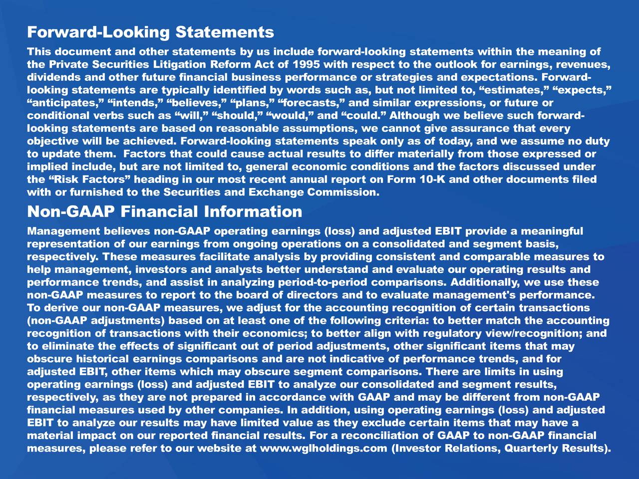 This document and other statements by us include forward-looking statements within the meaning of the Private Securities Litigation Reform Act of 1995 with respect to the outlook for earnings, revenues, dividends and other future financial business performance or strategies and expectations. Forward- looking statements are typically identified by words such as, but not limited to, estimates, expects, anticipates, intends, believes, plans, forecasts, and similar expressions, or future or conditional verbs such as will, should, would, and could. Although we believe such forward- looking statements are based on reasonable assumptions, we cannot give assurance that every objective will be achieved. Forward-looking statements speak only as of today, and we assume no duty to update them. Factors that could cause actual results to differ materially from those expressed or implied include, but are not limited to, general economic conditions and the factors discussed under the Risk Factors heading in our most recent annual report on Form 10-K and other documents filed with or furnished to the Securities and Exchange Commission. Non-GAAP Financial Information Management believes non-GAAP operating earnings (loss) and adjusted EBIT provide a meaningful representation of our earnings from ongoing operations on a consolidated and segment basis, respectively. These measures facilitate analysis by providing consistent and comparable measures to help management, investors and analysts better understand and evaluate our operating results and performance trends, and assist in analyzing period-to-period comparisons. Additionally, we use these non-GAAP measures to report to the board of directors and to evaluate management's performance. To derive our non-GAAP measures, we adjust for the accounting recognition of certain transactions (non-GAAP adjustments) based on at least one of the following criteria: to better match the accounting recognition of transactions with their economics; t