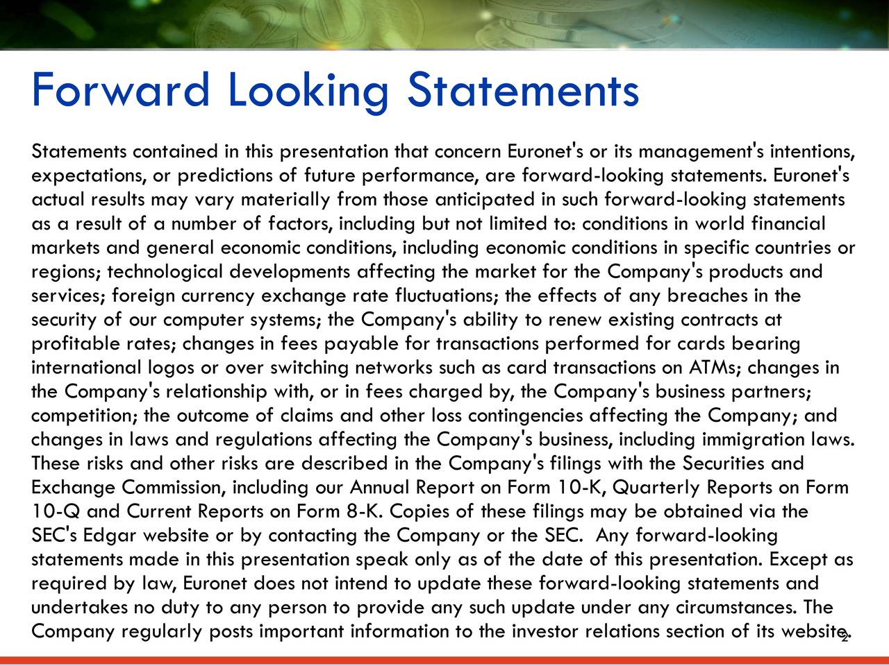 Statements contained in this presentation that concern Euronet's or its management's intentions, expectations, or predictions of future performance, are forward-looking statements. Euronet's actual results may vary materially from those anticipated in such forward-looking statements as a result of a number of factors, including but not limited to: conditions in world financial markets and general economic conditions, including economic conditions in specific countries or regions; technological developments affecting the market for the Company's products and services; foreign currency exchange rate fluctuations; the effects of any breaches in the security of our computer systems; the Company's ability to renew existing contracts at profitable rates; changes in fees payable for transactions performed for cards bearing international logos or over switching networks such as card transactions on ATMs; changes in the Company's relationship with, or in fees charged by, the Company's business partners; competition; the outcome of claims and other loss contingencies affecting the Company; and changes in laws and regulations affecting the Company's business, including immigration laws. These risks and other risks are described in the Company's filings with the Securities and Exchange Commission, including our Annual Report on Form 10-K, Quarterly Reports on Form 10-Q and Current Reports on Form 8-K. Copies of these filings may be obtained via the SEC's Edgar website or by contacting the Company or the SEC. Any forward-looking statements made in this presentation speak only as of the date of this presentation. Except as required by law, Euronet does not intend to update these forward-looking statements and undertakes no duty to any person to provide any such update under any circumstances. The Company regularly posts important information to the investor relations section of its we2site.