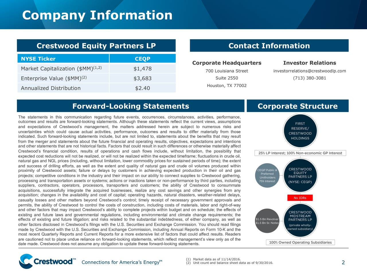 Crestwood Equity Partners LP Contact Information NYSE Ticker CEQP Corporate Headquarters Investor Relations (1,2) Market Capitalization ($MM) $1,478 700 Louisiana Street investorrelations@crestwoodlp.com (2) Enterprise Value ($MM) $3,683 Suite 2550 (713) 380-3081 Houston, TX 77002 Annualized Distribution $2.40 Forward-Looking Statements Corporate Structure The statements in this communication regarding future events, occurrences, circumstances, activities, performance, outcomes and results are forward-looking statements. Although these statements reflect the current views, assumptions and expectations of Crestwoods management, the matters addressed herein are subject to numerous risks and uncertainties which could cause actual activities, performance, outcomes and results to differ materially from those indicated. Such forward-looking statements include, but are not limited to, statements about the benefits that may result from the merger and statements about the future financial and operating results, objectives, expectations and intentions and other statements that are not historical facts. Factors that could result in such differences or otherwise materially affect Crestwoods financial condition, results of operations and cash flows include, without limitation, the possibility that expected cost reductions will not be realized, or will not be realized within the expected timeframe; fluctuations in crude oil, natural gas and NGL prices (including, without limitation, lower commodity prices for sustained periods of time); the extent and success of drilling efforts, as well as the extent and quality of natural gas and crude oil volumes produced within proximity of Crestwood assets; failure or delays by customers in achieving expected production in their oil and gas projects; competitive conditions in the industry and their impact on our ability to connect supplies to Crestwood gathering, processing and transportation assets or systems; actions or inactions taken or 
