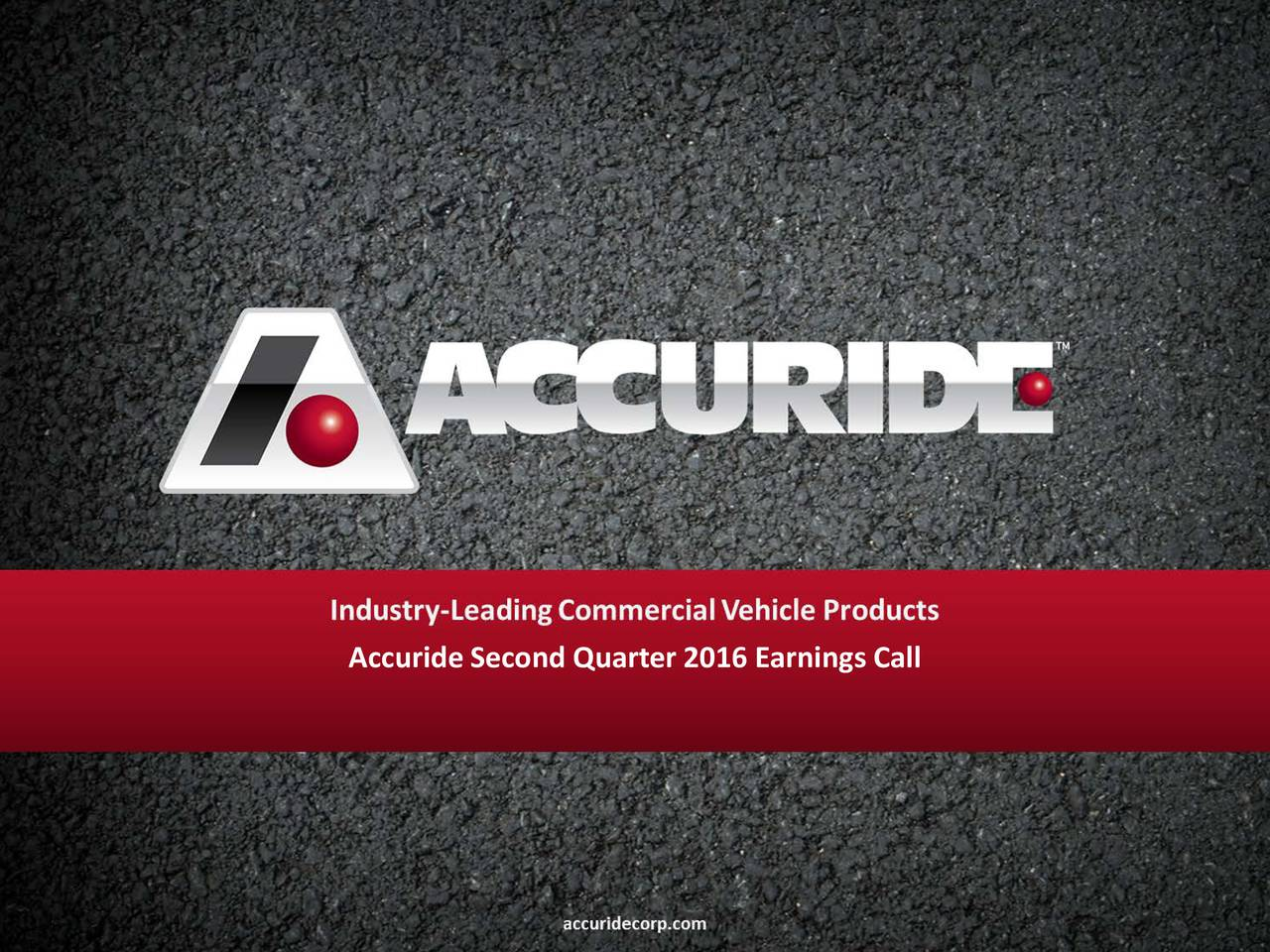 Accuride Second Quarter 2016 Earnings Call accuridecorp.com