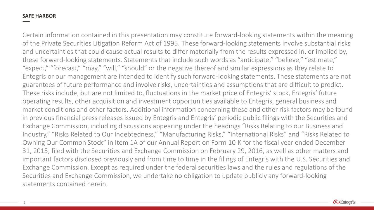 Certain information contained in this presentation may constitute forward-looking statements within the meaning of the Private Securities Litigation Reform Act of 1995. Theseforward-looking statements involve substantial risks and uncertainties that could cause actual results to differ materially from the results expressed in, or implied by, these forward-lookingstatements. Statements that includesuch words as anticipate, believe,estimate, expect, forecast, may, will, shouldor the negative thereof and similar expressionsas they relate to Entegris or our management are intendedto identifysuch forward-looking statements.Thesestatements are not guarantees of future performance and involve risks, uncertainties and assumptions that are difficult to predict. Theserisks include, but are not limited to, fluctuations in the market price of Entegris stock, Entegris future operating results, other acquisition and investment opportunitiesavailable to Entegris, general businessand market conditionsand other factors. Additional information concerning these and other risk factors may be found in previous financial press releases issued by Entegris and Entegris periodic public filings with the Securities and Exchange Commission,including discussionsappearing under the headings Risks Relating to our Businessand Industry,Risks Related to Our Indebtedness, Manufacturing Risks, InternationalRisks and Risks Related to OwningOur CommonStock in Item 1A of our Annual Report on Form 10-K for the fiscal year ended December 31, 2015, filed with the Securities and Exchange Commission on February 29, 2016, as well as other matters and important factors disclosedpreviously and from time to time in the filings of Entegris with the U.S. Securities and Exchange Commission. Except as required under the federal securities laws and the rules and regulations of the Securities and Exchange Commission,we undertake no obligation to update publicly any forward-looking statements contained herein. 2