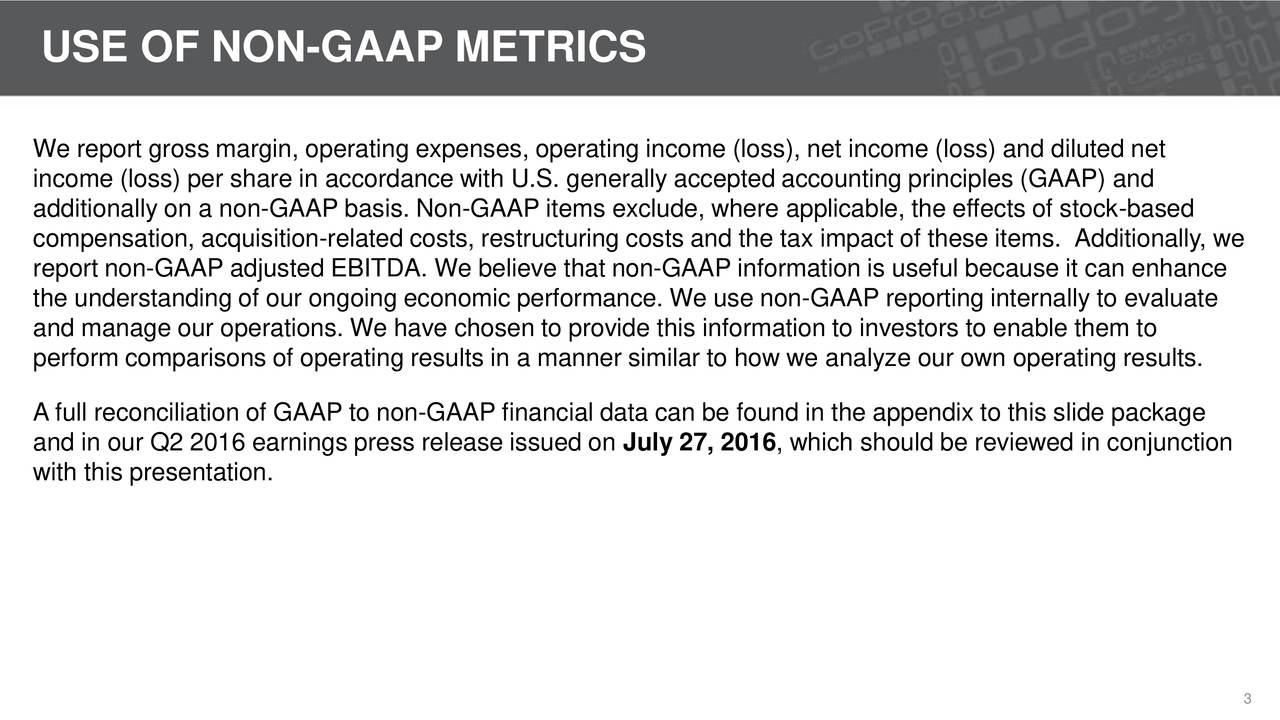 We report gross margin, operating expenses, operating income (loss), net income (loss) and diluted net income (loss) per share in accordance with U.S. generally accepted accounting principles (GAAP) and additionally on a non-GAAP basis. Non-GAAP items exclude, where applicable, the effects of stock-based compensation, acquisition-related costs, restructuring costs and the tax impact of these items. Additionally, we report non-GAAP adjusted EBITDA. We believe that non-GAAP information is useful because it can enhance the understanding of our ongoing economic performance. We use non-GAAP reporting internally to evaluate and manage our operations. We have chosen to provide this information to investors to enable them to perform comparisons of operating results in a manner similar to how we analyze our own operating results. A full reconciliation of GAAP to non-GAAP financial data can be found in the appendix to this slide package and in our Q2 2016 earnings press release issued on July 27, 2016, which should be reviewed in conjunction with this presentation. 3