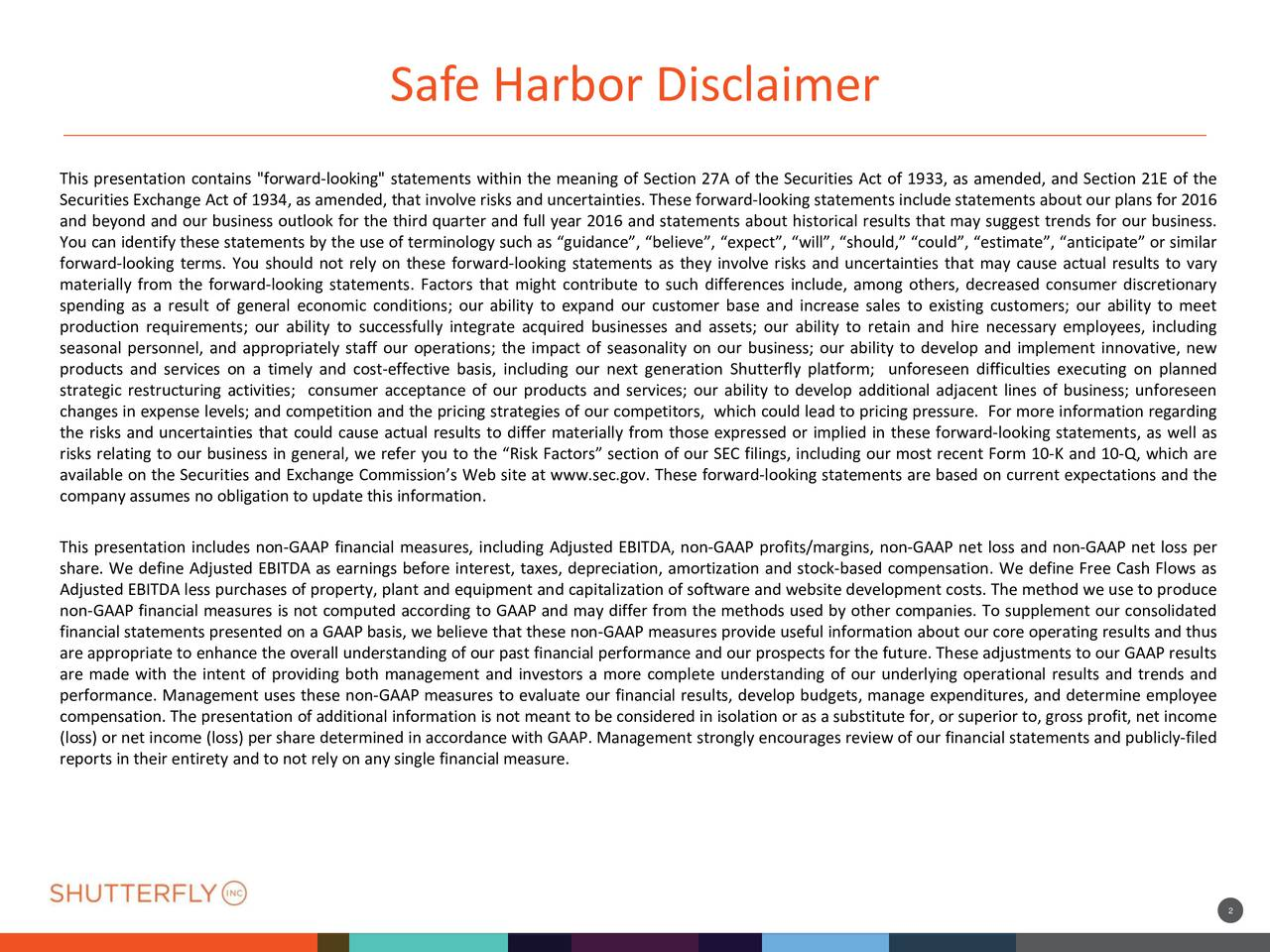 "255 83 255 35 Safe Harbor Disclaimer This presentation contains ""forward-looking"" statements within the meaning of Section 27A of the Securities Act of 1933, as amended, and Section 21E of the Securities Exchange Act of 1934, as amended, that involve risks and uncertainties. These forward-looking statements include statements about our plans for 2016 21 85 and beyond and our business outlook for the third quarter and full year 2016 and statements about historical results that may suggest trends for our business. 17 194 44 185 You can identify these statements by the use of terminology such as guidance, believe, expect, will, should, could, estimate, anticipate or similar forward-looking terms. You should not rely on these forward-looking statements as they involve risks and uncertainties that may cause actual results to vary materially from the forward-looking statements. Factors that might contribute to such differences include, among others, decreased consumer discretionary spending as a result of general economic conditions; our ability to expand our customer base and increase sales to existing customers; our ability to meet production requirements; our ability to successfully integrate acquired businesses and assets; our ability to retain and hire necessary employees, including seasonal personnel, and appropriately staff our operations; the impact of seasonality on our business; our ability to develop and implement innovative, new 88 64 products and services on a timely and cost-effective basis, including our next generation Shutterfly platform; unforeseen difficulties executing on planned 89 23 strategic restructuring activities; consumer acceptance of our products and services; our ability to develop additional adjacent lines of business; unforeseen 91 61 changes in expense levels; and competition and the pricing strategies of our competitors, which could lead to pricing pressure. For more information regarding the risks and uncertainties that could cause actual results to differ materially from those expressed or implied in these forward-looking statements, as well as risks relating to our business in general, we refer you to the Risk Factors section of our SEC filings, including our most recent Form 10-K and 10-Q, which are available on the Securities and Exchange Commissions Web site at www.sec.gov. These forward-looking statements are based on current expectations and the company assumes no obligation to update this information. 27 108 16 173 This presentation includes non-GAAP financial measures, including Adjusted EBITDA, non-GAAP profits/margins, non-GAAP net loss and non-GAAP net loss per 53 222 share. We define Adjusted EBITDA as earnings before interest, taxes, depreciation, amortization and stock-based compensation. We define Free Cash Flows as Adjusted EBITDA less purchases of property, plant and equipment and capitalization of software and website development costs. The method we use to produce non-GAAP financial measures is not computed according to GAAP and may differ from the methods used by other companies. To supplement our consolidated financial statements presented on a GAAP basis, we believe that these non-GAAP measures provide useful information about our core operating results and thus are appropriate to enhance the overall understanding of our past financial performance and our prospects for the future. These adjustments to our GAAP results are made with the intent of providing both management and investors a more complete understanding of our underlying operational results and trends and 37 performance. Management uses these non-GAAP measures to evaluate our financial results, develop budgets, manage expenditures, and determine employee 60 compensation. The presentation of additional information is not meant to be considered in isolation or as a substitute for, or superior to, gross profit, net income 79 (loss) or net income (loss) per share determined in accordance with GAAP. Management strongly encourages review of our financial statements and publicly-filed reports in their entirety and to not rely on any single financial measure. 80 63 25"