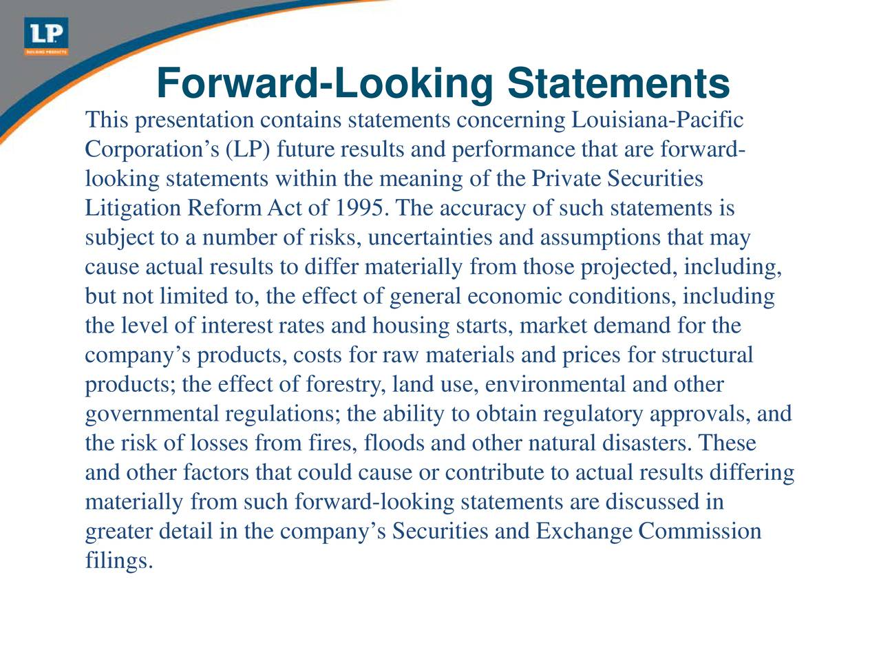 This presentation contains statements concerning Louisiana-Pacific Corporations (LP) future results and performance that are forward- looking statements within the meaning of the Private Securities Litigation ReformAct of 1995. The accuracy of such statements is subject to a number of risks, uncertainties and assumptions that may cause actual results to differ materially from those projected, including, but not limited to, the effect of general economic conditions, including the level of interest rates and housing starts, market demand for the companys products, costs for raw materials and prices for structural products; the effect of forestry, land use, environmental and other governmental regulations; the ability to obtain regulatory approvals, and the risk of losses from fires, floods and other natural disasters. These and other factors that could cause or contribute to actual results differing materially from such forward-looking statements are discussed in greater detail in the companys Securities and Exchange Commission filings.