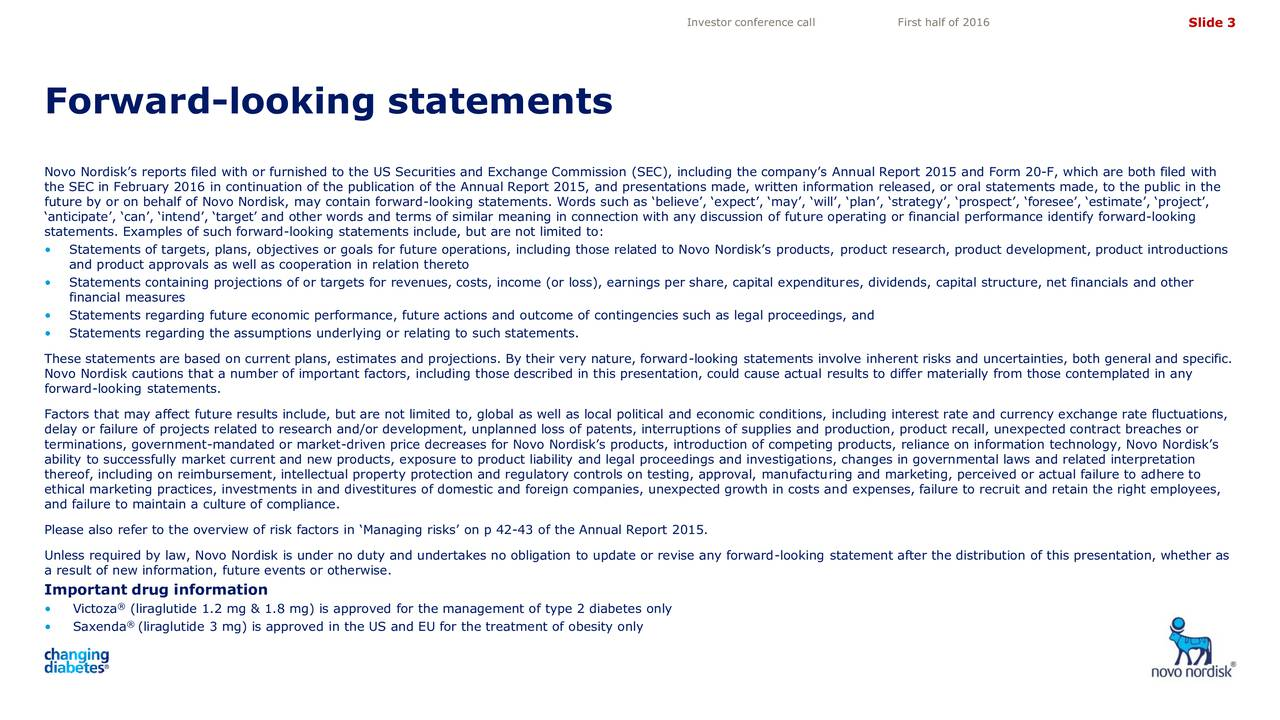 Forward-looking statements 4,10 3,50 Novo Nordisks reports filed with or furnished to the US Securities and Exchange Commission (SEC), including the companys Annual Report 2015 and Form 20-F, which are both filed with the SEC in February 2016 in continuation of the publication of the Annual Report 2015, and presentations made, written information released, or oral statements made, to the public in the future by or on behalf of Novo Nordisk, may contain forward-looking statements. Words such as believe, expect, may, will, plan, strategy, prospect, foresee, estimate, project, anticipate, can, intend, target and other words and terms of similar meaning in connection with any discussion of future operating or financial performance identify forward-looking statements. Examples of such forward-looking statements include, but are not limited to: Statements of targets, plans, objectives or goals for future operations, including those related to Novo Nordisks products, product research, product development, product introductions and product approvals as well as cooperation in relation thereto Statements containing projections of or targets for revenues, costs, income (or loss), earnings per share, capital expenditures, dividends, capital structure, net financials and other financial measures Statements regarding future economic performance, future actions and outcome of contingencies such as legal proceedings, and Statements regarding the assumptions underlying or relating to such statements. These statements are based on current plans, estimates and projections. By their very nature, forward-looking statements involve inherent risks and uncertainties, both general and specific. Novo Nordisk cautions that a number of important factors, including those described in this presentation, could cause actual results to differ materially from those contemplated in any forward-looking statements. Factors that may affect future results include, but are not limited to, global as well as local political and economic conditions, including interest rate and currency exchange rate fluctuations, delay or failure of projects related to research and/or development, unplanned loss of patents, interruptions of supplies and production, product recall, unexpected contract breaches or terminations, government-mandated or market-driven price decreases for Novo Nordisks products, introduction of competing products, reliance on information technology, Novo Nordisks ability to successfully market current and new products, exposure to product liability and legal proceedings and investigations, changes in governmental laws and related interpretation thereof, including on reimbursement, intellectual property protection and regulatory controls on testing, approval, manufacturing and marketing, perceived or actual failure to adhere to ethical marketing practices, investments in and divestitures of domestic and foreign companies, unexpected growth in costs and expenses, failure to recruit and retain the right employees, and failure to maintain a culture of compliance. Please also refer to the overview of risk factors in Managing risks on p 42-43 of the Annual Report 2015. Unless required by law, Novo Nordisk is under no duty and undertakes no obligation to update or revise any forward-looking statement after the distribution of this presentation, whether as a result of new information, future events or otherwise. 4,72 Important drug information 5,05  Victoza (liraglutide 1.2 mg & 1.8 mg) is approved for the management of type 2 diabetes only Saxenda  (liraglutide 3 mg) is approved in the US and EU for the treatment of obesity only