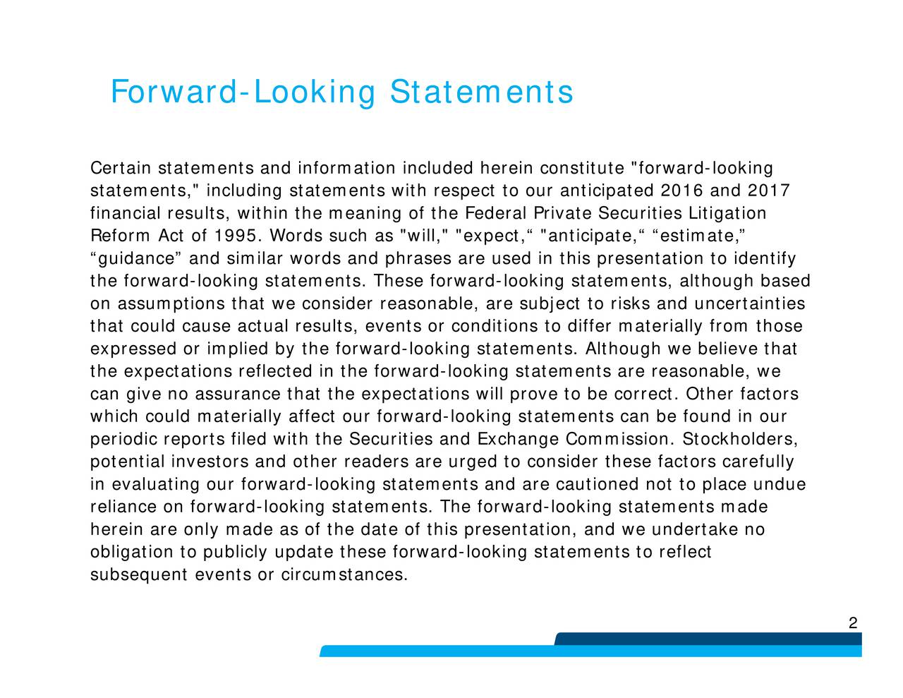"""used in this presentation to identify ard-lookg statements. Although we believe thattors carefully ed herein constituconditions will prove to be correct. Other factors """" """"expect, """"and-looking statements are reasonable, weholders,made h respect to our anticipated 2016 and 201rward-looking statements to reflect Forward-Looking Statements CerstainReirm""""esuluatrtressWimiewisiiiteuf""""celflhfaqnrewlxokretuuieahia"""