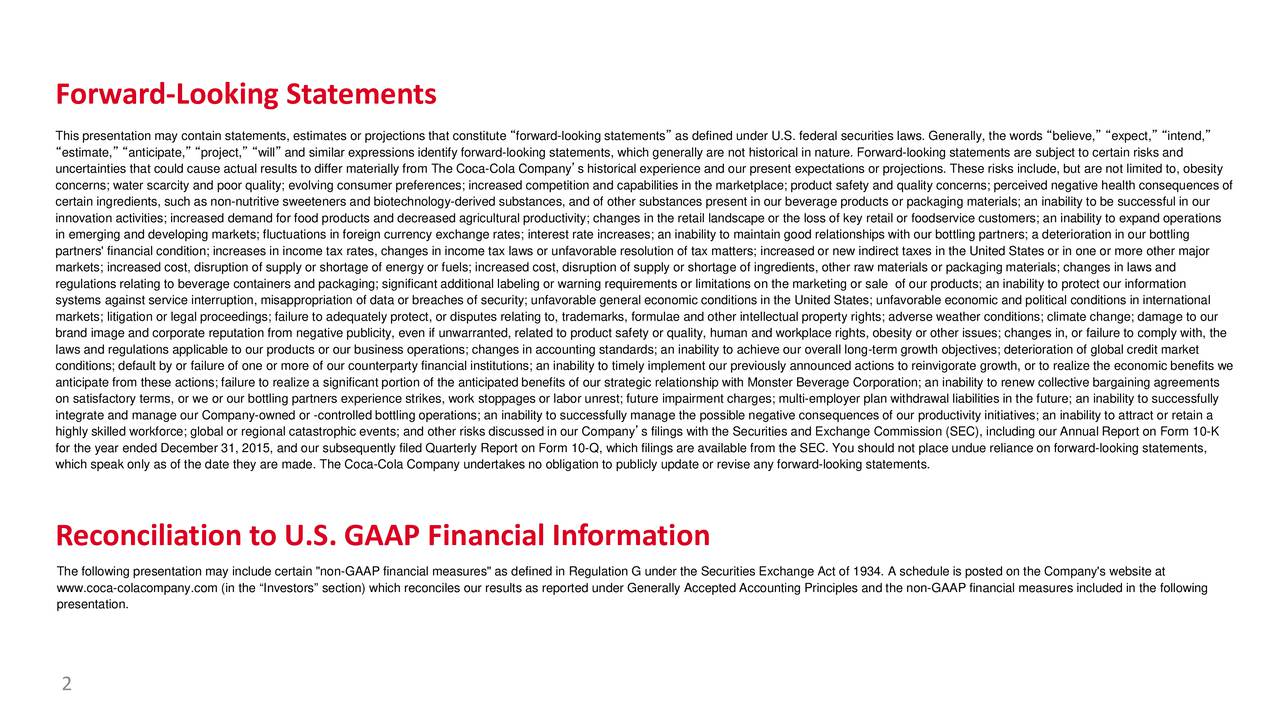 This presentation may contain statements, estimates or projections that constituteforward-looking statements as defined under U.S. federal securities laws. Generally, the words believe, expect, intend, estimate, anticipate, project, will and similar expressions identify forward-looking statements, which generally are not historical in nature. Forward-looking statements are subject to certain risks and uncertainties that could cause actual results to differ materially from The Coca-Cola Companys historical experience and our present expectations or projections. These risks include, but are not limited to, obesity concerns; water scarcity and poor quality; evolving consumer preferences; increased competition and capabilities in the marketplace; product safety and quality concerns; perceived negative health consequences of certain ingredients, such as non-nutritive sweeteners and biotechnology-derived substances, and of other substances present in our beverage products or packaging materials; an inability to be successful in our innovation activities; increased demand for food products and decreased agricultural productivity; changes in the retail landscape or the loss of key retail or foodservice customers; an inability to expand operations in emerging and developing markets; fluctuations in foreign currency exchange rates; interest rate increases; an inability tomaintain good relationships with our bottling partners; a deterioration in our bottling partners' financial condition; increases in income tax rates, changes in income tax laws or unfavorable resolution of tax matters; increased or new indirect taxes in the United States or in one or more other major markets; increased cost, disruption of supply or shortage of energy or fuels; increased cost, disruption of supply or shortage of ingredients, other raw materials or packaging materials; changes in laws and regulations relating to beverage containers and packaging; significant additional labeling or warning requi