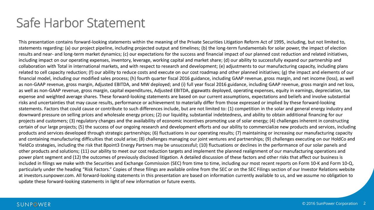 This presentation contains forward-looking statements within the meaning of the Private Securities Litigation Reform Act of 1995, including, but not limited to, statements regarding: (a) our project pipeline, including projected output and timelines; (b) the long-term fundamentals for solar power, the impact of election results and near- and long-term market dynamics; (c) our expectations for the success and financial impact of our planned cost reduction and related initiatives, including impact on our operating expenses, inventory, leverage, working capital and market share; (d) our ability to successfully expand our partnership and collaboration with Total in international markets, and with respect to research and development; (e) adjustments to our manufacturing capacity, including plans related to cell capacity reduction; (f) our ability to reduce costs and execute on our cost roadmap and other planned initiatives; (g) the impact and elements of our financial model, including our modified sales process; (h) fourth quarter fiscal 2016 guidance, including GAAP revenue, gross margin, and net income (loss), as well as non-GAAP revenue, gross margin, Adjusted EBITDA, and MW deployed; and (i) full year fiscal 2016 guidance, including GAAP revenue, gross margin and net loss, as well as non-GAAP revenue, gross margin, capital expenditures, Adjusted EBITDA, gigawatts deployed, operating expenses, equity in earnings, depreciation, tax expense and weighted average shares. These forward-looking statements are based on our current assumptions, expectations and beliefs and involve substantial risks and uncertainties that may cause results, performance or achievement to materially differ from those expressed or implied by these forward-looking statements. Factors that could cause or contribute to such differences include, but are not limited to: (1) competition in the solar and general energy industry and downward pressure on selling prices and wholesale energy prices; (2) our