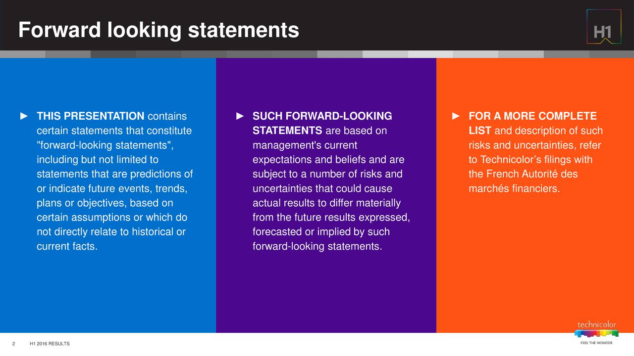 "THIS PRESENTATION contains  SUCH FORWARD-LOOKING  FOR A MORE COMPLETE certain statements that constitute STATEMENTS are based on LIST and description of such ""forward-looking statements"", management's current risks and uncertainties, refer including but not limited to expectations and beliefs and are to Technicolors filings with statements that are predictions of subject to a number of risks and the French Autorit des or indicate future events, trends, uncertainties that could cause marchs financiers. plans or objectives, based on actual results to differ materially certain assumptions or which do from the future results expressed, not directly relate to historical or forecasted or implied by such current facts. forward-looking statements. 2 H1 2016 RESULTS"