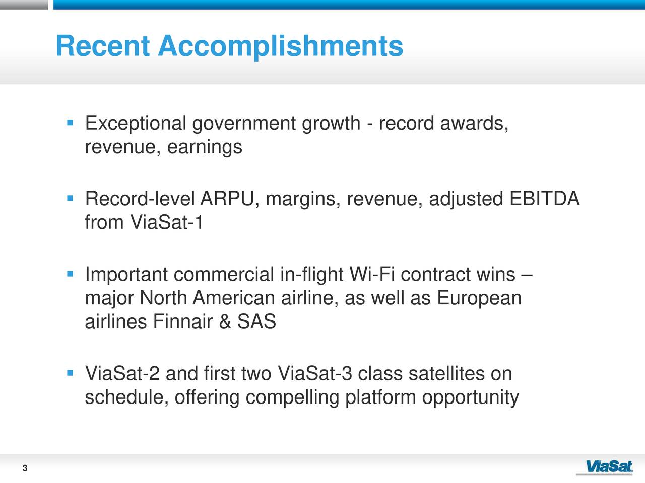 Exceptional government growth - record awards, revenue, earnings Record-level ARPU, margins, revenue, adjusted EBITDA from ViaSat-1 Important commercial in-flight Wi-Fi contract wins major North American airline, as well as European airlines Finnair & SAS ViaSat-2 and first two ViaSat-3 class satellites on schedule, offering compelling platform opportunity 3