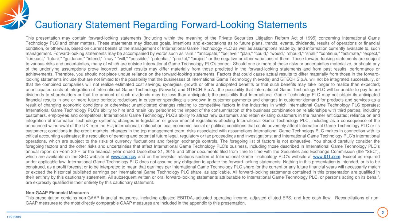 """This presentation may contain forward-looking statements (including within the meaning of the Private Securities Litigation Reform Act of 1995) concerning International Game Technology PLC and other matters. These statements may discuss goals, intentions and expectations as to future plans, trends, events, dividends, results of operations or financial condition, or otherwise, based on current beliefs of the management of International Game Technology PLC as well as assumptions made by, and information currently available to, such management. Forward-looking statements may be accompanied by words such as """"aim,"""" """"anticipate,"""" """"believe,"""" """"plan,"""" """"could,"""" """"would,"""" """"should,"""" """"shall,"""" """"continue,"""" """"estimate,"""" """"expect,"""" """"forecast,"""" """"future,"""" """"guidance,"""" """"intend,"""" """"may,"""" """"will,"""" """"possible,"""" """"potential,"""" """"predict,"""" """"project"""" or the negative or other variations of them. These forward-looking statements are subject to various risks and uncertainties, many of which are outside International Game Technology PLCs control. Should one or more of these risks or uncertainties materialize, or should any of the underlying assumptions prove incorrect, actual results may differ materially from those predicted in the forward-looking statements and from past results, performance or achievements. Therefore, you should not place undue reliance on the forward-looking statements. Factors that could cause actual results to differ materially from those in the forward- looking statements include (but are not limited to) the possibility that the businesses of International Game Technology (Nevada) and GTECH S.p.A. will not be integrated successfully,or that the combined companies will not realize estimated cost savings, synergies, growth or other anticipated benefits or that such benefits may take longer to realize than expected; unanticipated costs of integration of International Game Technology (Nevada) and GTECH S.p.A.; the possibility that International Game Technology PLC will be unable to pay"""