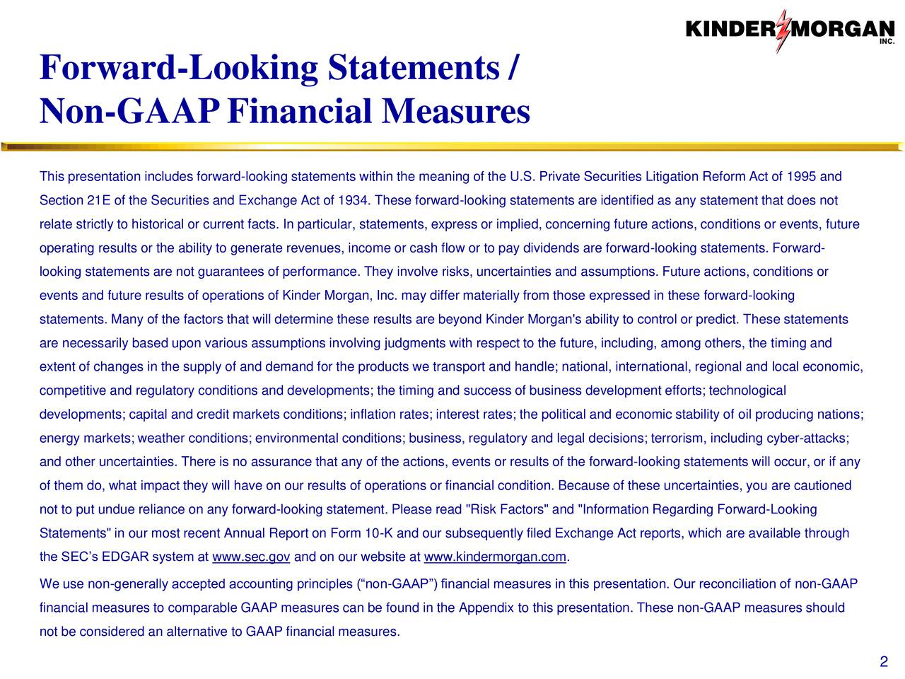 Non-GAAPFinancial Measures This presentation includes forward-looking statements within the meaning of the U.S. Private Securities Litigation Reform Act of 1995 and Section 21E of the Securities and Exchange Act of 1934. These forward-looking statements are identified as any statement that does not relate strictly to historical or current facts. In particular, statements, express or implied, concerning future actions, conditions or events, future operating results or the ability to generate revenues, income or cash flow or to pay dividends are forward-looking statements. Forward- looking statements are not guarantees of performance. They involve risks, uncertainties and assumptions. Future actions, conditions or events and future results of operations of Kinder Morgan, Inc. may differ materially from those expressed in these forward-looking statements. Many of the factors that will determine these results are beyond Kinder Morgan's ability to control or predict. These statements are necessarily based upon various assumptions involving judgments with respect to the future, including, among others, the timing and extent of changes in the supply of and demand for the products we transport and handle; national, international, regional and local economic, competitive and regulatory conditions and developments; the timing and success of business development efforts; technological developments; capital and credit markets conditions; inflation rates; interest rates; the political and economic stability of oil producing nations; energy markets; weather conditions; environmental conditions; business, regulatory and legal decisions; terrorism, including cyber-attacks; and other uncertainties. There is no assurance that any of the actions, events or results of the forward-looking statements will occur, or if any of them do, what impact they will have on our results of operations or financial condition. Because of these uncertainties, you are cautioned not to put undue reliance 