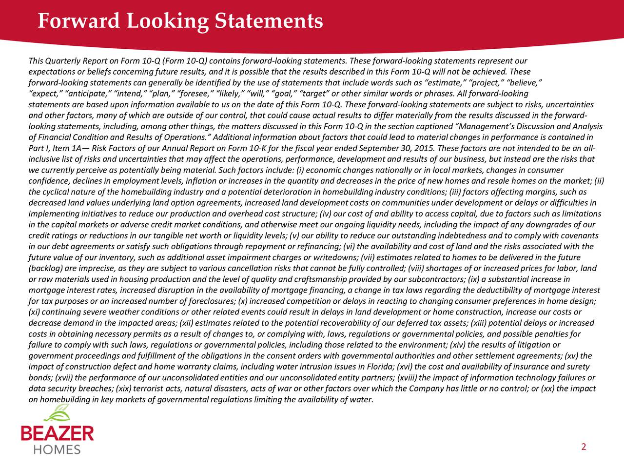 This Quarterly Report on Form 10-Q (Form 10-Q) contains forward-looking statements. These forward-looking statements represent our expectations or beliefs concerning future results, and it is possible that the results described in this Form 10-Q will not be achieved. These forward-looking statements can generally be identified by the use of statements that include words such as estimate, project, believe, expect, anticipate, intend, plan, foresee, likely, will, goal, target or other similar words or phrases. All forward-looking statements are based upon information available to us on the date of this Form 10-Q. These forward-lookingstatements are subject to risks, uncertainties and other factors, many of which are outside of our control, that could cause actual results to differ materially from the results discussed in the forward- looking statements, including, among other things, the matters discussed in this Form 10-Q in the section captioned Managements Discussion and Analysis of Financial Condition and Results of Operations. Additional information about factors that could lead to material changes in performance is contained in Part I, Item 1A Risk Factors of our Annual Report on Form 10-K for the fiscal year ended September 30, 2015. These factors are not intended to be an all- inclusive list of risks and uncertainties that may affect the operations, performance, developmentand results of our business, but instead are the risks that we currently perceive as potentially being material. Such factors include: (i) economicchanges nationally or in local markets, changes in consumer confidence, declines in employmentlevels, inflation or increases in the quantity and decreases in the price of new homes and resale homes on the market; (ii) the cyclical nature of the homebuildingindustry and a potential deterioration in homebuildingindustry conditions; (iii) factors affecting margins, such as decreased land values underlying land option agreements, increased land develo