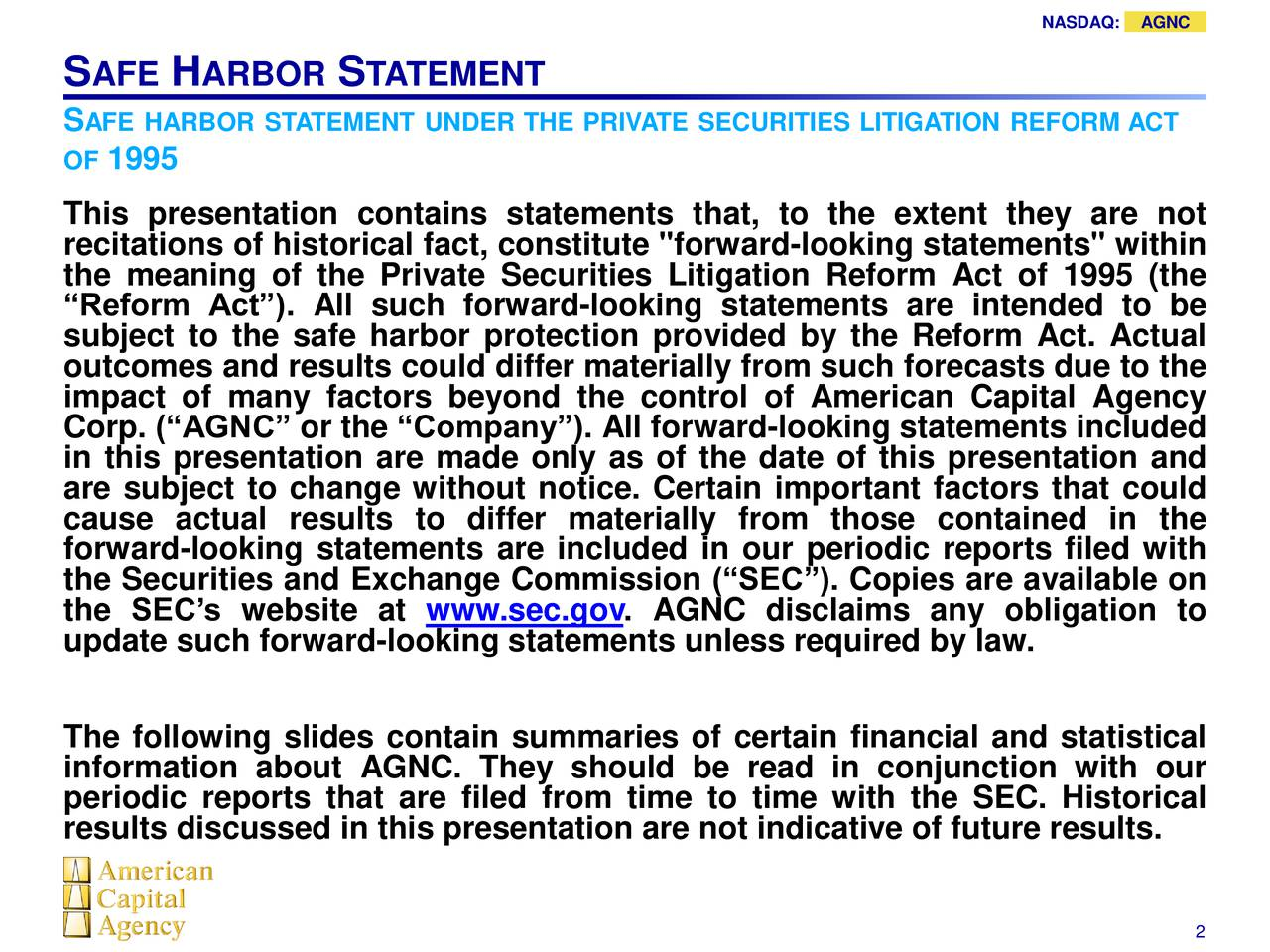 """S AFE H ARBOR S TATEMENT SAFE HARBOR STATEMENT UNDER THE PRIVATE SECURITIES LITIGATION REFORM ACT OF 1995 This presentation contains statements that, to the extent they are not recitations of historical fact, constitute """"forward-looking statements"""" within the meaning of the Private Securities Litigation Reform Act of 1995 (the Reform Act). All such forward-looking statements are intended to be subject to the safe harbor protection provided by the Reform Act. Actual outcomes and results could differ materially from such forecasts due to the impact of many factors beyond the control of American Capital Agency Corp. (AGNC or the Company). All forward-looking statements included in this presentation are made only as of the date of this presentation and are subject to change without notice. Certain important factors that could cause actual results to differ materially from those contained in the forward-looking statements are included in our periodic reports filed with the Securities and Exchange Commission (SEC). Copies are available on the SECs website at www.sec.gov. AGNC disclaims any obligation to update such forward-looking statements unless required by law. The following slides contain summaries of certain financial and statistical periodic reports that are filed from time to time with the SEC. Historical results discussed in this presentation are not indicative of future results."""
