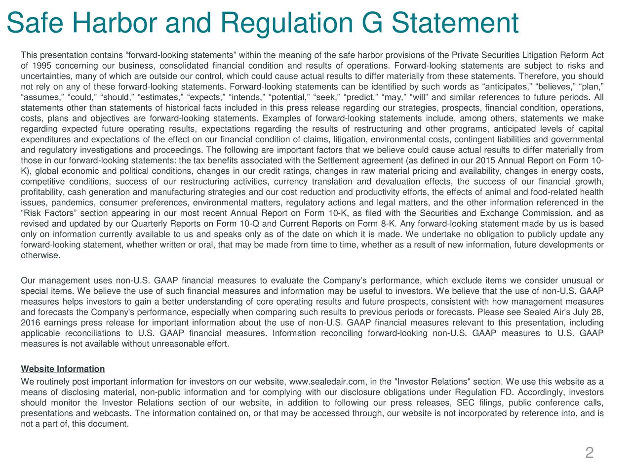 This presentation contains forward-looking statements within the meaning of the safe harbor provisions of the Private Securities Litigation Reform Act of 1995 concerning our business, consolidated financial condition and results of operations. Forward-looking statements are subject to risks and uncertainties, many of which are outside our control, which could cause actual results to differ materially from these statements. Therefore, you should not rely on any of these forward-looking statements. Forward-looking statements can be identified by such words as anticipates, believes, plan, assumes, could, should, estimates, expects, intends, potential, seek, predict, may, will and similar references to future periods. All statements other than statements of historical facts included in this press release regarding our strategies, prospects, financial condition, operations, costs, plans and objectives are forward-looking statements. Examples of forward-looking statements include, among others, statements we make regarding expected future operating results, expectations regarding the results of restructuring and other programs, anticipated levels of capital expenditures and expectations of the effect on our financial condition of claims, litigation, environmental costs, contingent liabilities and governmental and regulatory investigations and proceedings. The following are important factors that we believe could cause actual results to differ materially from those in our forward-looking statements: the tax benefits associated with the Settlement agreement (as defined in our 2015 Annual Report on Form 10- K), global economic and political conditions, changes in our credit ratings, changes in raw material pricing and availability, changes in energy costs, competitive conditions, success of our restructuring activities, currency translation and devaluation effects, the success of our financial growth, profitability, cash generation and manufacturing strategies and our cost r
