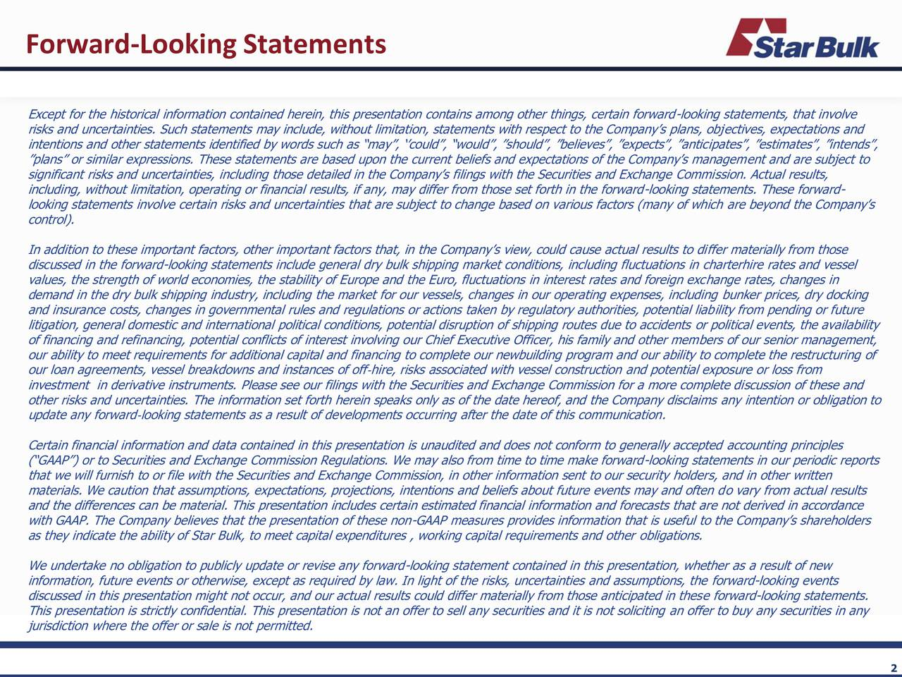 Except for the historical information contained herein, this presentation contains among other things, certain forward-looking statements, that involve risks and uncertainties. Such statements may include, without limitation, statements with respect to the Companys plans, objectives, expectations and intentions and other statements identified by words such as may, could, would, should, believes, expects, anticipates, estimates, intends, plans or similar expressions. These statements are based upon the current beliefs and expectations of the Companys management and are subject to significant risks and uncertainties, including those detailed in the Companys filings with the Securities and Exchange Commission. Actual results, including, without limitation, operating or financial results, if any, may differ from those set forth in the forward-looking statements. These forward- looking statements involve certain risks and uncertainties that are subject to change based on various factors (many of which are beyond the Companys control). In addition to these important factors, other important factors that, in the Companys view, could cause actual results to differ materially from those discussed in the forward-looking statements include general dry bulk shipping market conditions, including fluctuations in charterhire rates and vessel values, the strength of world economies, the stability of Europe and the Euro, fluctuations in interest rates and foreign exchange rates, changes in demand in the dry bulk shipping industry, including the market for our vessels, changes in our operating expenses, including bunker prices, dry docking and insurance costs, changes in governmental rules and regulations or actions taken by regulatory authorities, potential liability from pending or future litigation, general domestic and international political conditions, potential disruption of shipping routes due to accidents or political events, the availability of financing and refinancing, po