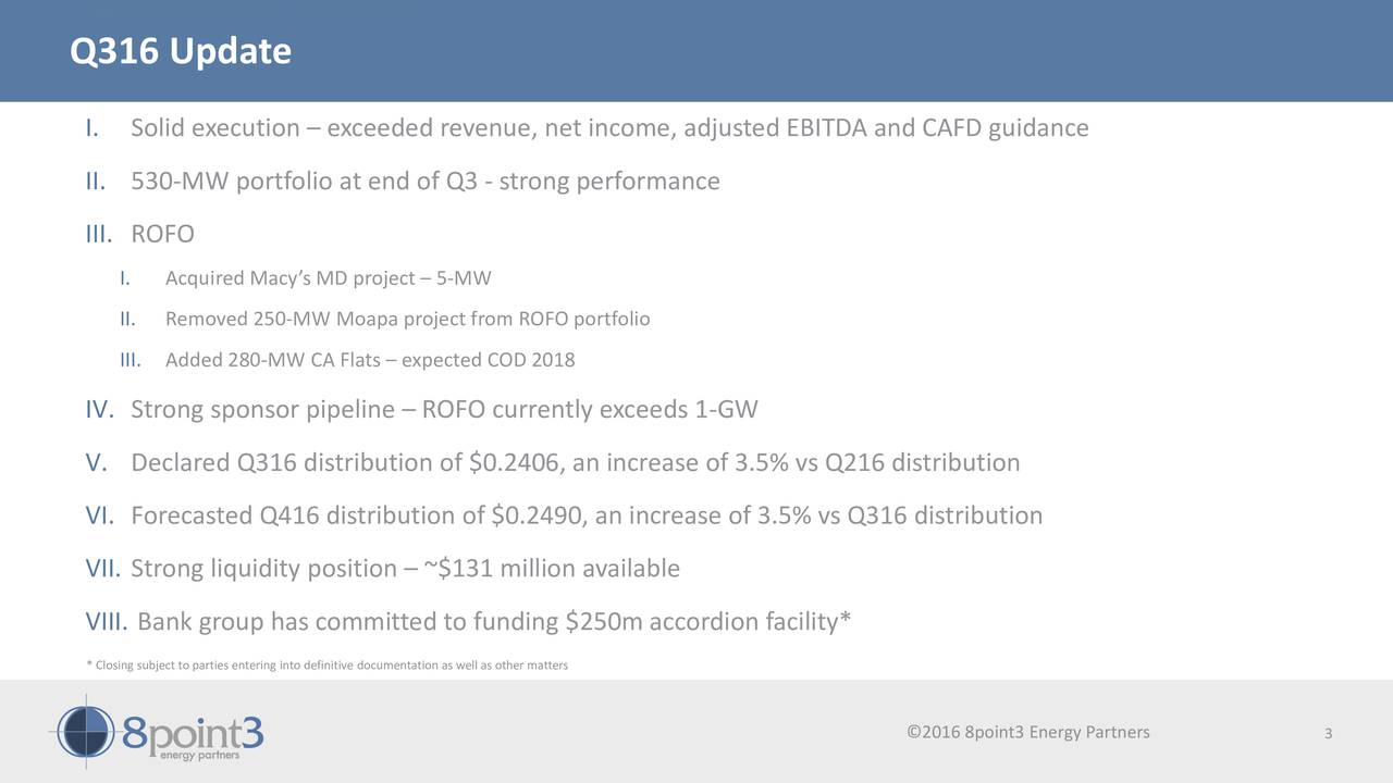 Q316 Update I. Solid execution  exceeded revenue, net income, adjusted EBITDA and CAFD guidance II. 530-MW portfolio at end of Q3 - strong performance III. ROFO I. Acquired Macys MD project  5-MW II. Removed 250-MW Moapa project from ROFO portfolio III. Added 280-MW CA Flats  expected COD 2018 IV. Strong sponsor pipeline  ROFO currently exceeds 1-GW V. Declared Q316 distribution of $0.2406, an increase of 3.5% vs Q216 distribution VI. Forecasted Q416 distribution of $0.2490, an increase of 3.5% vs Q316 distribution VII. Strong liquidity position  ~$131 million available VIII. Bank group has committed to funding $250m accordion facility* * Closing subject to parties entering into definitive documentation as well as other matters O201D8ENTiA3|EnergyP8rtnnrts3 Energy Partners 3