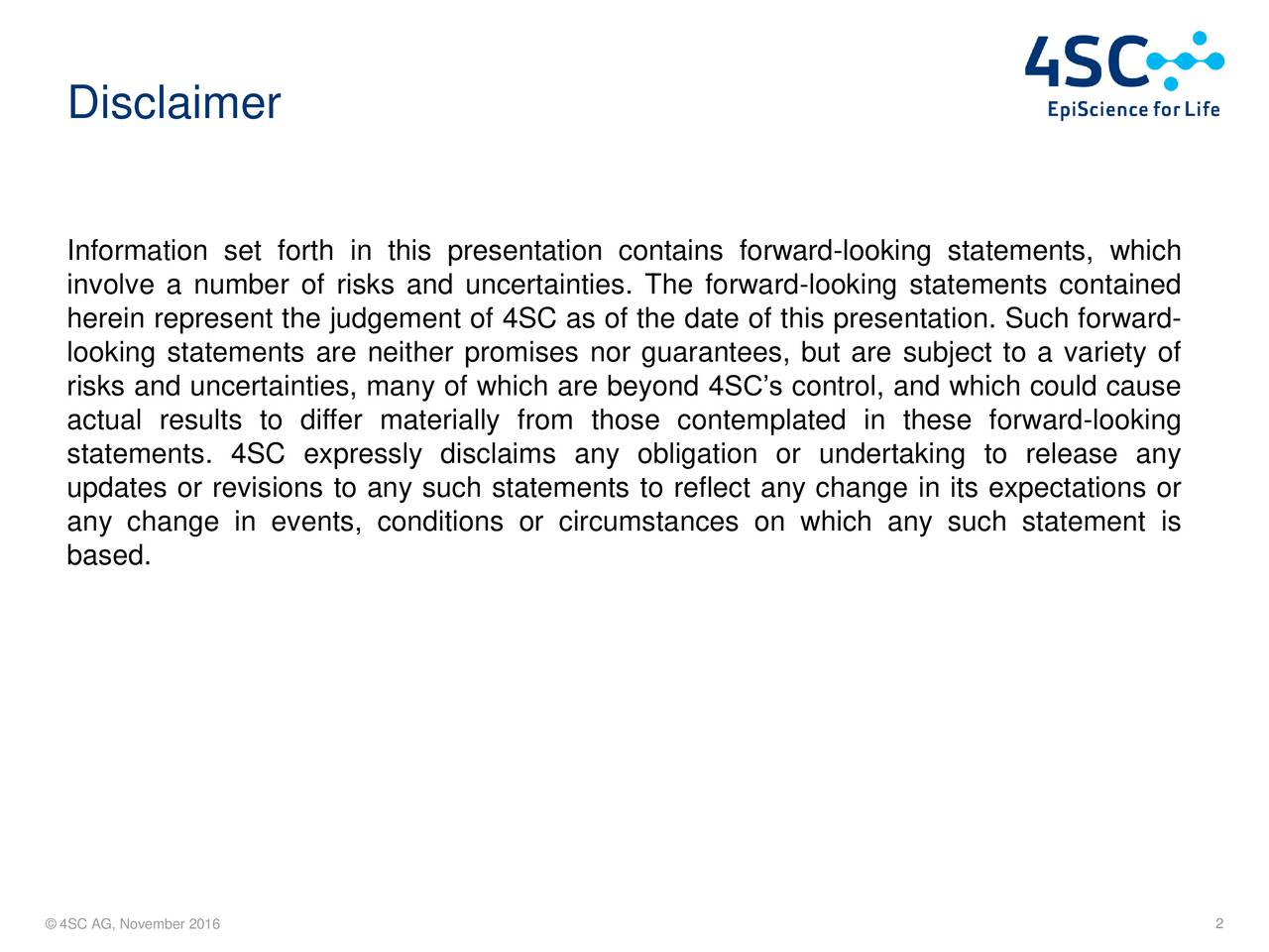 Information set forth in this presentation contains forward-looking statements, which involve a number of risks and uncertainties. The forward-looking statements contained herein represent the judgement of 4SC as of the date of this presentation. Such forward- looking statements are neither promises nor guarantees, but are subject to a variety of risks and uncertainties, many of which are beyond 4SCs control, and which could cause actual results to differ materially from those contemplated in these forward-looking statements. 4SC expressly disclaims any obligation or undertaking to release any updates or revisions to any such statements to reflect any change in its expectations or any change in events, conditions or circumstances on which any such statement is based. 4SC AG, November 2016 2