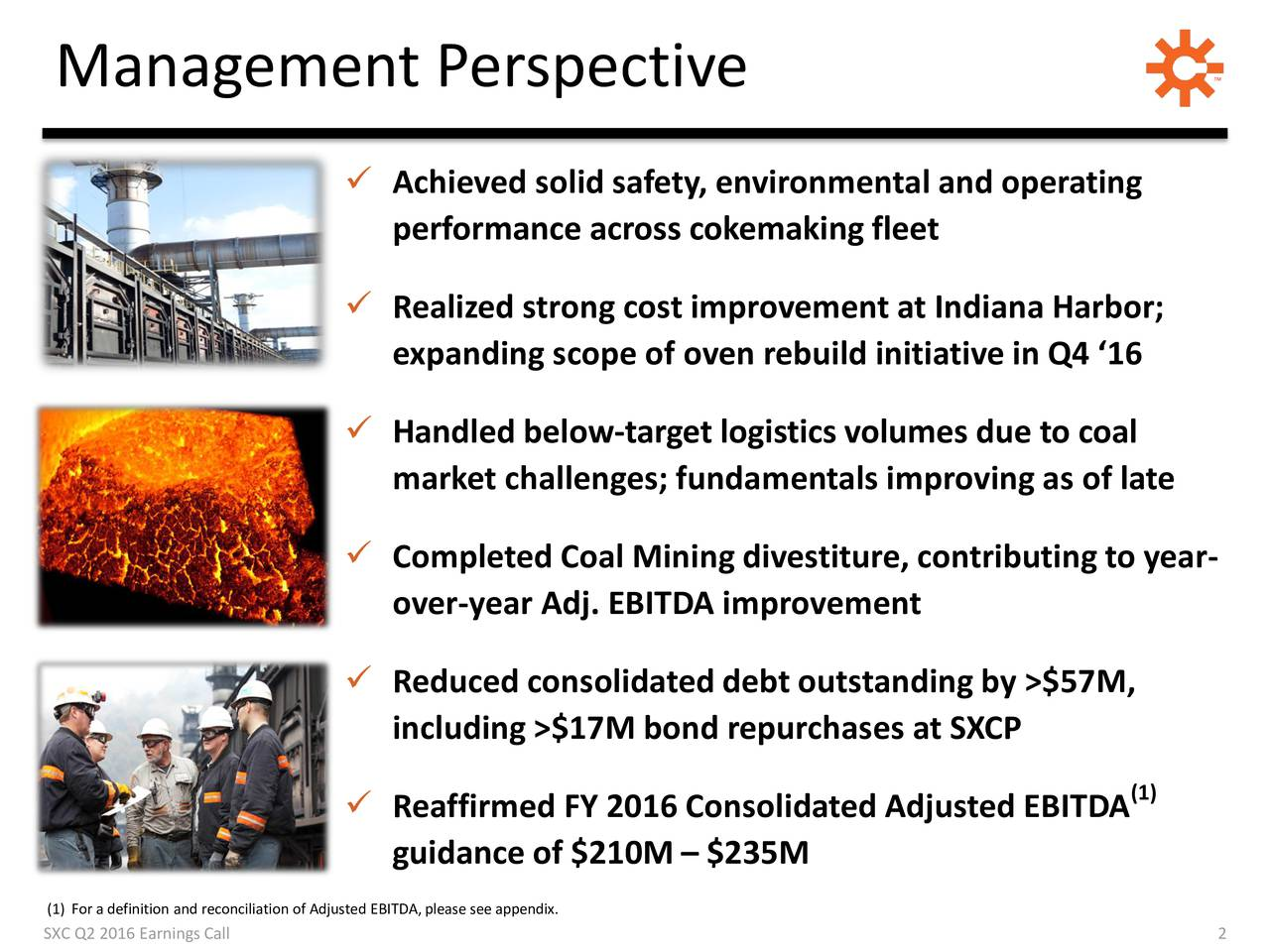 Achieved solid safety, environmental and operating performance across cokemaking fleet Realized strong cost improvement at Indiana Harbor; expanding scope of oven rebuild initiative in Q4 16 Handled below-target logistics volumes due to coal market challenges; fundamentals improving as of late Completed Coal Mining divestiture, contributing to year- over-year Adj. EBITDA improvement Reduced consolidated debt outstanding by >$57M, including >$17M bond repurchases at SXCP (1) Reaffirmed FY 2016 Consolidated Adjusted EBITDA guidance of $210M  $235M (1) For a definition and reconciliation of Adjusted EBITDA, please see appendix.