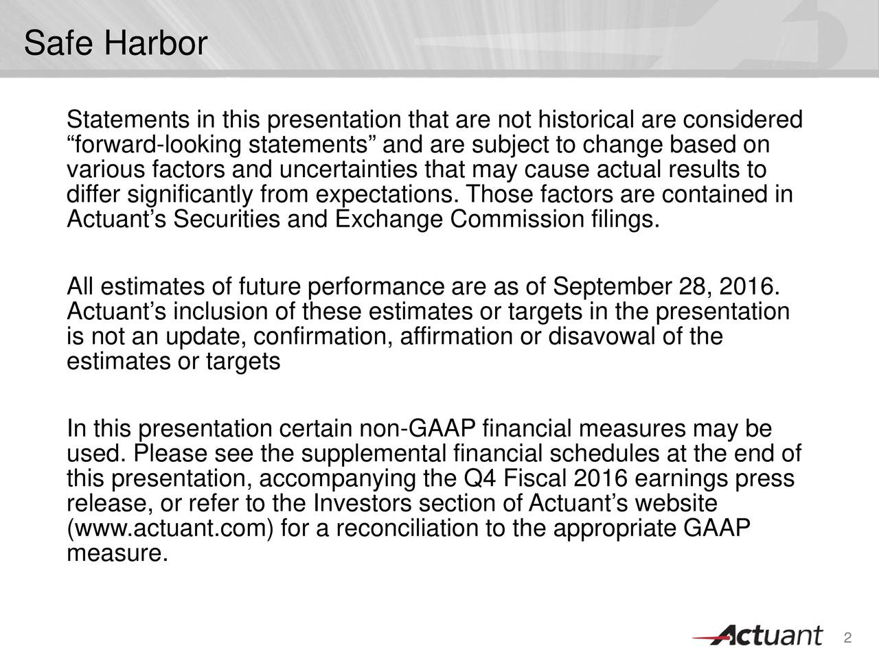 Statements in this presentation that are not historical are considered forward-looking statements and are subject to change based on various factors and uncertainties that may cause actual results to differ significantly from expectations. Those factors are contained in Actuants Securities and Exchange Commission filings. All estimates of future performance are as of September 28, 2016. Actuants inclusion of these estimates or targets in the presentation is not an update, confirmation, affirmation or disavowal of the estimates or targets In this presentation certain non-GAAP financial measures may be used. Please see the supplemental financial schedules at the end of this presentation, accompanying the Q4 Fiscal 2016 earnings press release, or refer to the Investors section ofActuants website (www.actuant.com) for a reconciliation to the appropriate GAAP measure. 2
