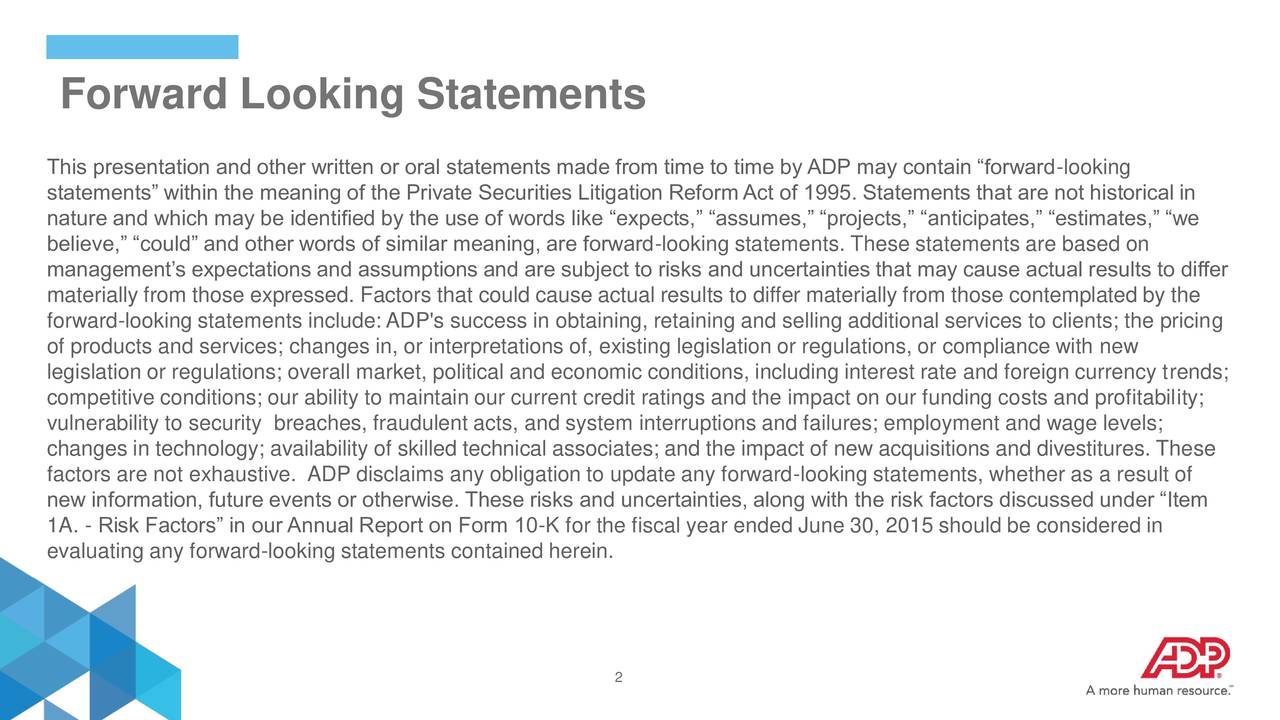 This presentation and other written or oral statements made from time to time by ADP may contain forward-looking statements within the meaning of the Private Securities Litigation ReformAct of 1995. Statements that are not historical in nature and which may be identified by the use of words like expects, assumes, projects, anticipates, estimates, we believe, could and other words of similar meaning, are forward-looking statements. These statements are based on managements expectations and assumptions and are subject to risks and uncertainties that may cause actual results to differ materially from those expressed. Factors that could cause actual results to differ materially from those contemplated by the forward-looking statements include:ADP's success in obtaining, retaining and selling additional services to clients; the pricing of products and services; changes in, or interpretations of, existing legislation or regulations, or compliance with new legislation or regulations; overall market, political and economic conditions, including interest rate and foreign currency trends; competitive conditions; our ability to maintain our current credit ratings and the impact on our funding costs and profitability; vulnerability to security breaches, fraudulent acts, and system interruptions and failures; employment and wage levels; changes in technology; availability of skilled technical associates; and the impact of new acquisitions and divestitures. These factors are not exhaustive. ADP disclaims any obligation to update any forward-looking statements, whether as a result of new information, future events or otherwise. These risks and uncertainties, along with the risk factors discussed under Item 1A. - Risk Factors in our Annual Report on Form 10-K for the fiscal year ended June 30, 2015 should be considered in evaluating any forward-looking statements contained herein. 2