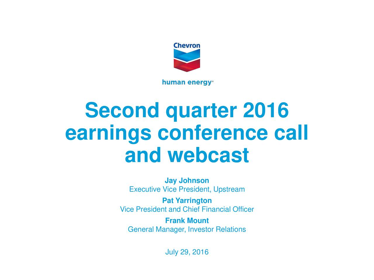 earnings conference call and webcast Jay Johnson Executive Vice President, Upstream Pat Yarrington Vice President and Chief Financial Officer Frank Mount General Manager, Investor Relations July 29, 2016 2016 Chevron Corporation