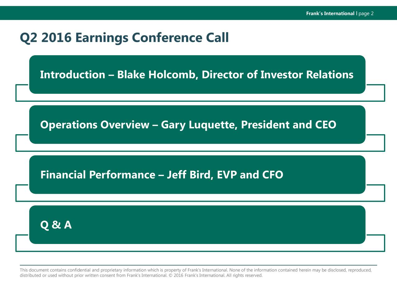 Q2 2016 Earnings Conference Call Introduction  Blake Holcomb, Director of Investor Relations Operations Overview  Gary Luquette, President and CEO Financial Performance  Jeff Bird, EVP and CFO Q & A This document contains confidential and proprietary information which is property of Franks International. None of the infor mation contained herein may be disclosed, reproduced, distributed or used without prior written consent from Franked.International.  2016 Franks International. All rights reserv