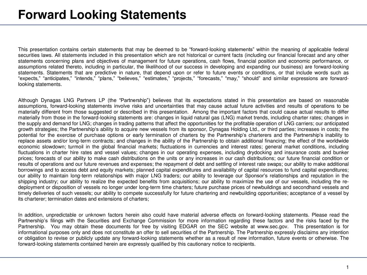 This presentation contains certain statements that may be deemed to be forward-looking statements within the meaning of applicable federal securities laws. All statements included in this presentation which are not historical or current facts (including our financial forecast and any other statements concerning plans and objectives of management for future operations, cash flows, financial position and economic performance, or assumptions related thereto, including in particular, the likelihood of our success in developing and expanding our business) are forward-looking statements. Statements that are predictive in nature, that depend upon or refer to future events or conditions, or that include words such as expects, anticipates, intends, plans, believes, estimates, projects, forecasts, may, should and similar expressions are forward- looking statements. Although Dynagas LNG Partners LP (the Partnership) believes that its expectations stated in this presentation are based on reasonable assumptions, forward-looking statements involve risks and uncertainties that may cause actual future activities and results of operations to be materially different from those suggested or described in this presentation. Among the important factors that could cause actual results to differ materially from those in the forward-looking statements are: changes in liquid natural gas (LNG) market trends, including charter rates; changes in the supply and demand for LNG; changes in trading patterns that affect the opportunities for the profitable operation of LNG carriers; our anticipated growth strategies; the Partnerships ability to acquire new vessels from its sponsor, Dynagas Holding Ltd., or third parties; increases in costs; the potential for the exercise of purchase options or early termination of charters by the Partnerships charterers and the Partnerships inability to replace assets and/or long-term contracts; and changes in the ability of the Partnership to obtain additional fina